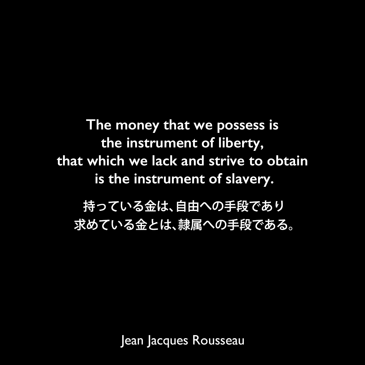The money that we possess is the instrument of liberty, that which we lack and strive to obtain is the instrument of slavery.持っている金は、自由への手段であり、求めている金とは、隷属への手段である。- ルソーによる本「告白」よりJean Jacques Rousseau