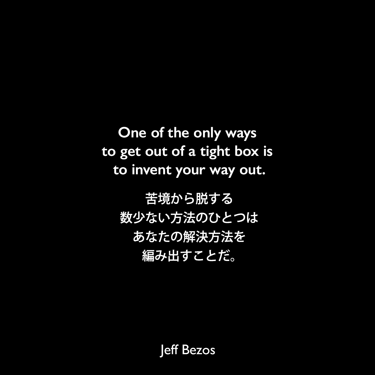 One of the only ways to get out of a tight box is to invent your way out.苦境から脱する数少ない方法のひとつは、あなたの解決方法を編み出すことだ。Jeff Bezos
