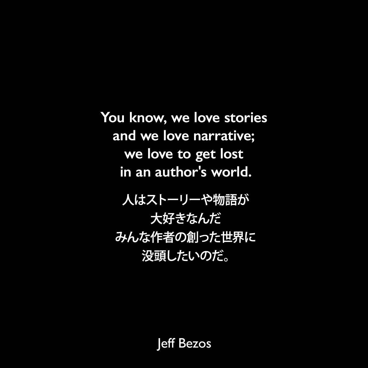 You know, we love stories and we love narrative; we love to get lost in an author's world.人はストーリーや物語が大好きなんだ、みんな作者の創った世界に没頭したいのだ。Jeff Bezos