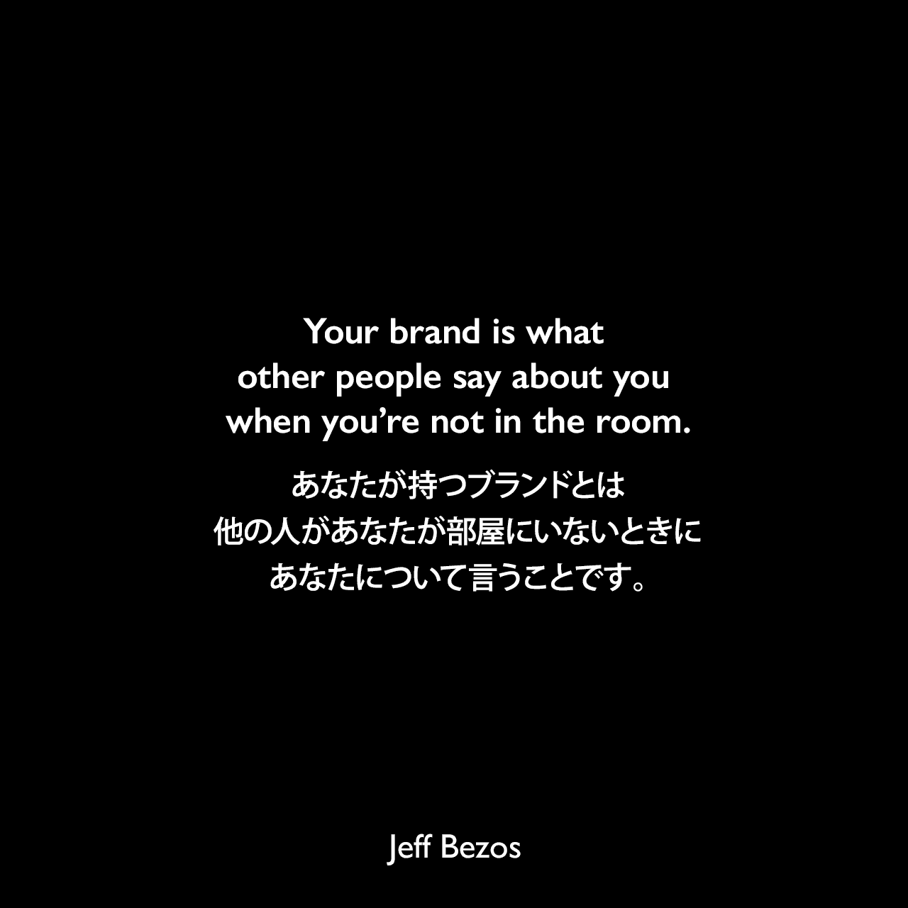 Your brand is what other people say about you when you're not in the room.あなたが持つブランドとは、他の人があなたが部屋にいないときにあなたについて言うことです。Jeff Bezos