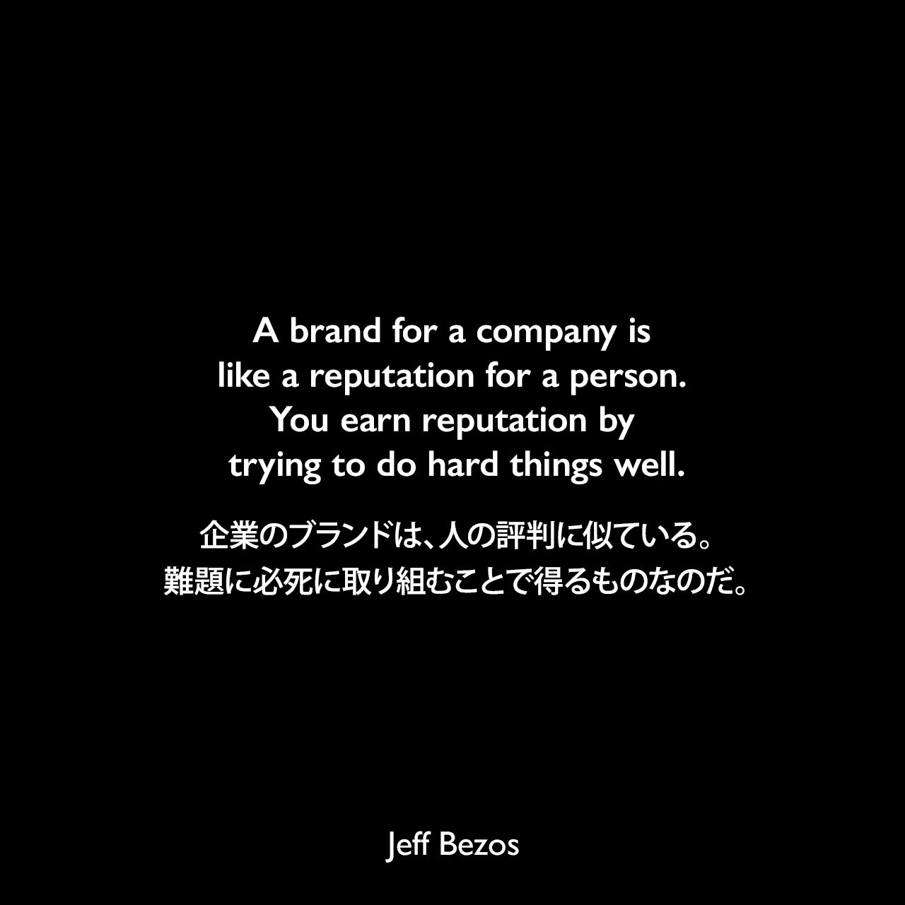 A brand for a company is like a reputation for a person. You earn reputation by trying to do hard things well.企業のブランドは、人の評判に似ている。難題に必死に取り組むことで得るものなのだ。Jeff Bezos