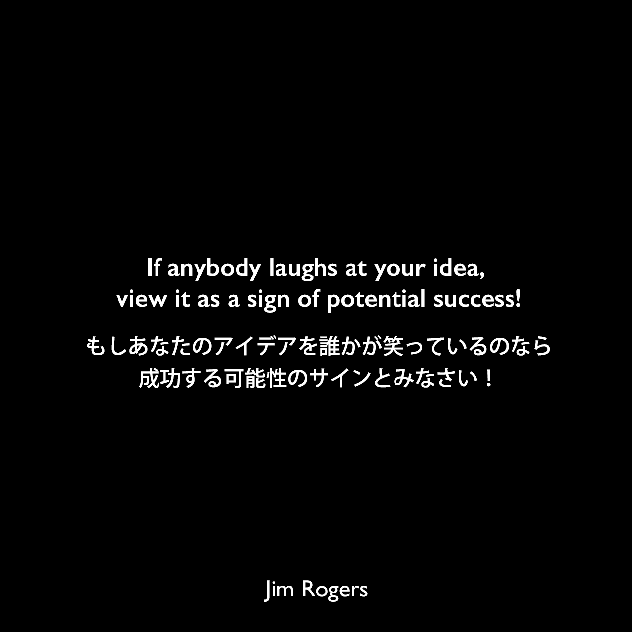 If anybody laughs at your idea, view it as a sign of potential success!もしあなたのアイデアを誰かが笑っているのなら、成功する可能性のサインとみなさい!《参照:A Gift to My Children: A Father's Lessons for Life and Investing(2009)》Jim Rogers