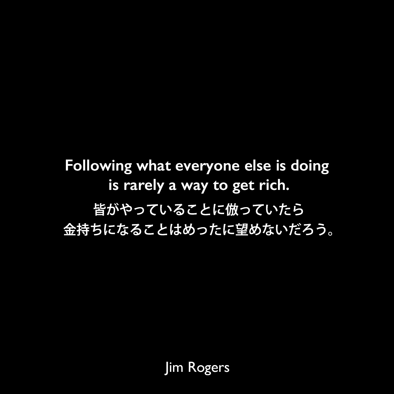 Following what everyone else is doing is rarely a way to get rich.皆がやっていることに倣っていたら金持ちになることはめったに望めないだろう。《参照:A Gift to My Children: A Father's Lessons for Life and Investing(2009)》Jim Rogers