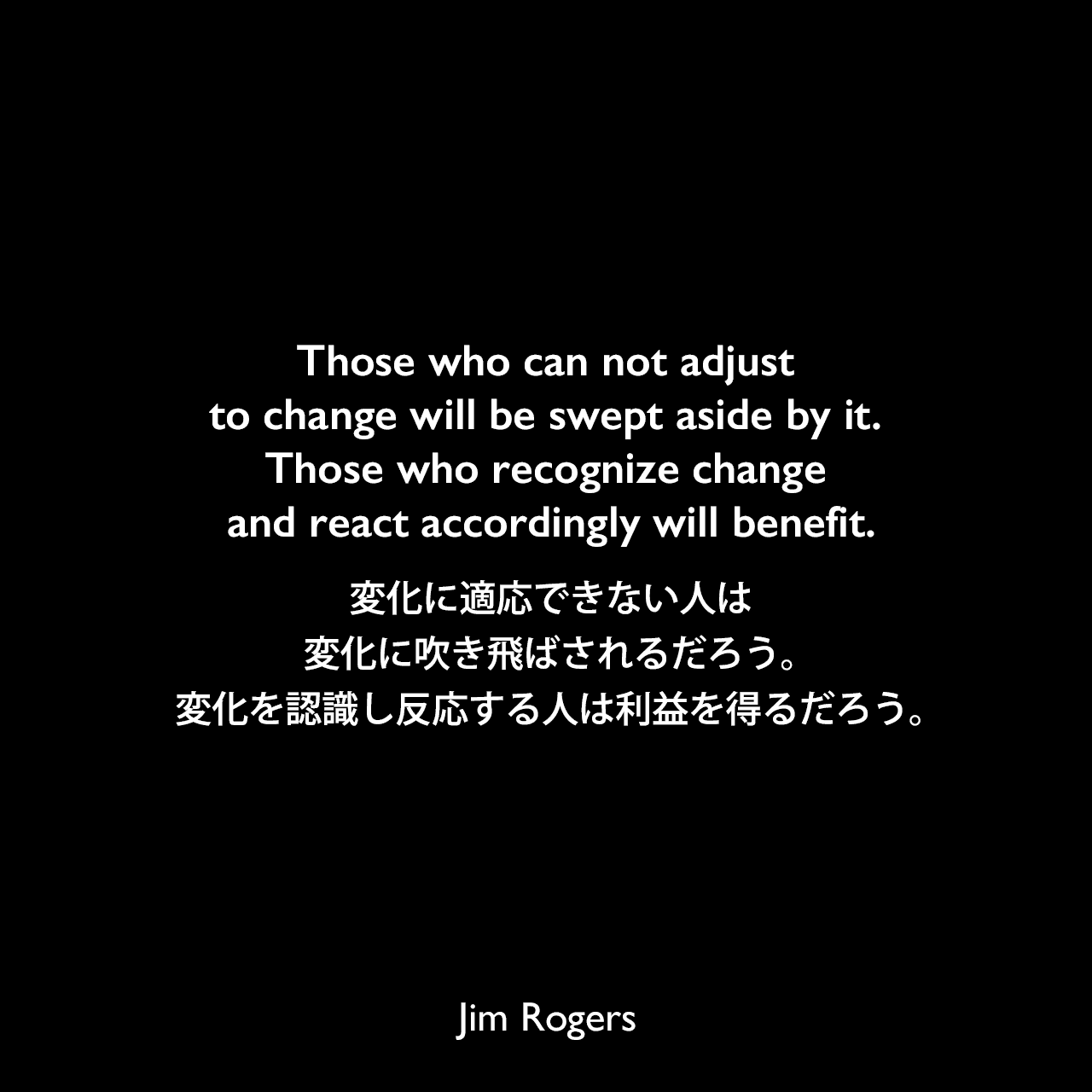 Those who can not adjust to change will be swept aside by it. Those who recognize change and react accordingly will benefit.変化に適応できない人は、変化に吹き飛ばされるだろう。変化を認識し反応する人は利益を得るだろう。Jim Rogers