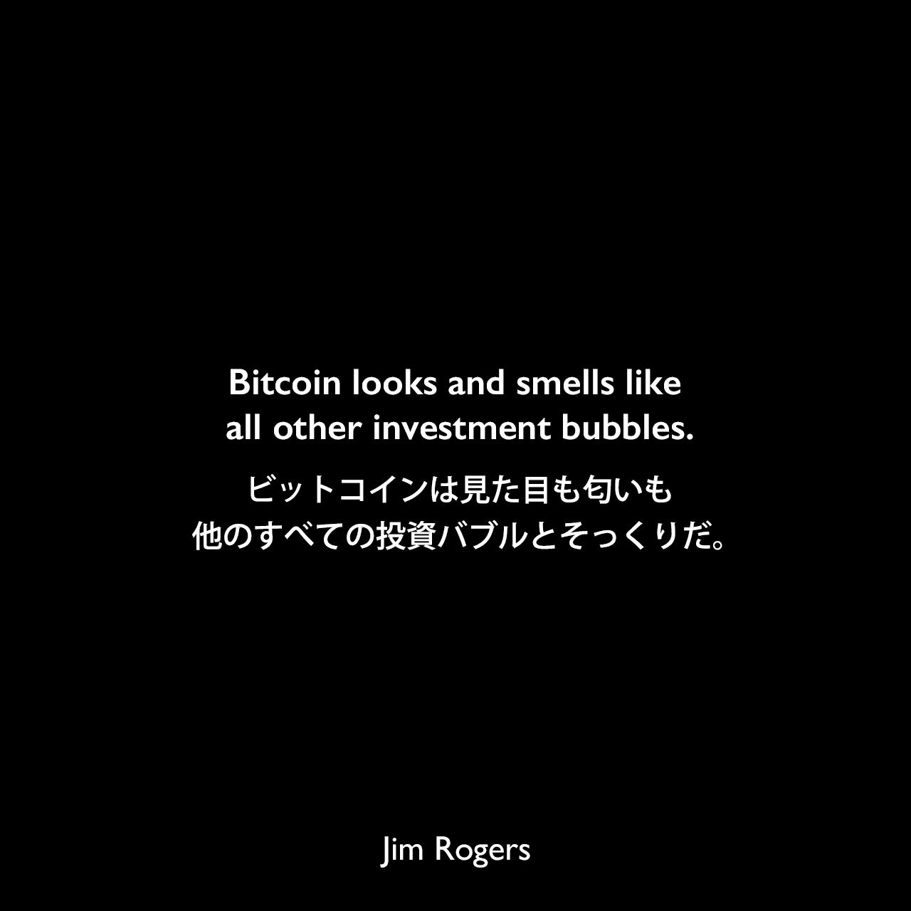 Bitcoin looks and smells like all other investment bubbles.ビットコインは見た目も匂いも他のすべての投資バブルとそっくりだ。Jim Rogers
