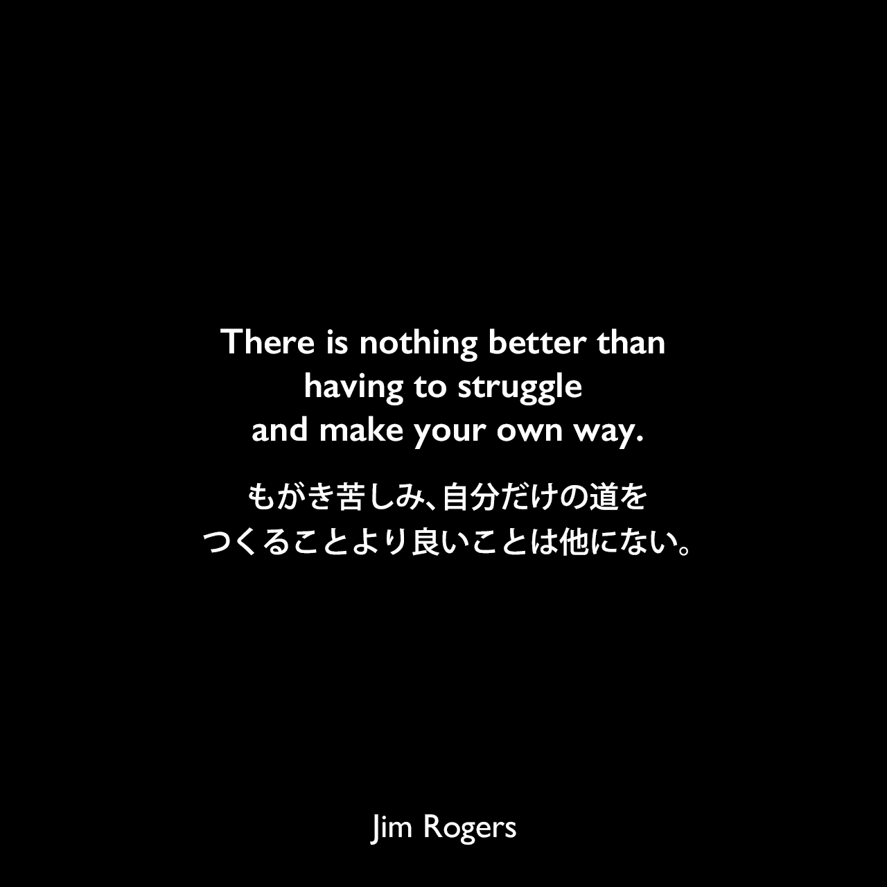 There is nothing better than having to struggle and make your own way.もがき苦しみ、自分だけの道をつくることより良いことは他にない。《参照:Street Smarts: Adventures on the Road and in the Markets(2013)》Jim Rogers
