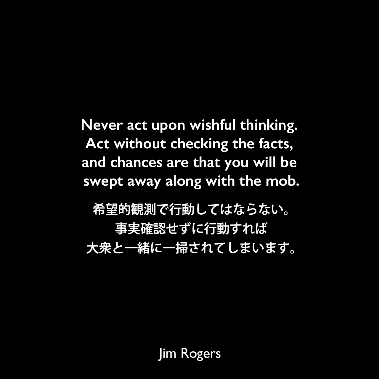 Never act upon wishful thinking. Act without checking the facts, and chances are that you will be swept away along with the mob.希望的観測で行動してはならない。事実確認せずに行動すれば、大衆と一緒に一掃されてしまいます。《参照:A Gift to My Children: A Father's Lessons for Life and Investing(2009)》Jim Rogers