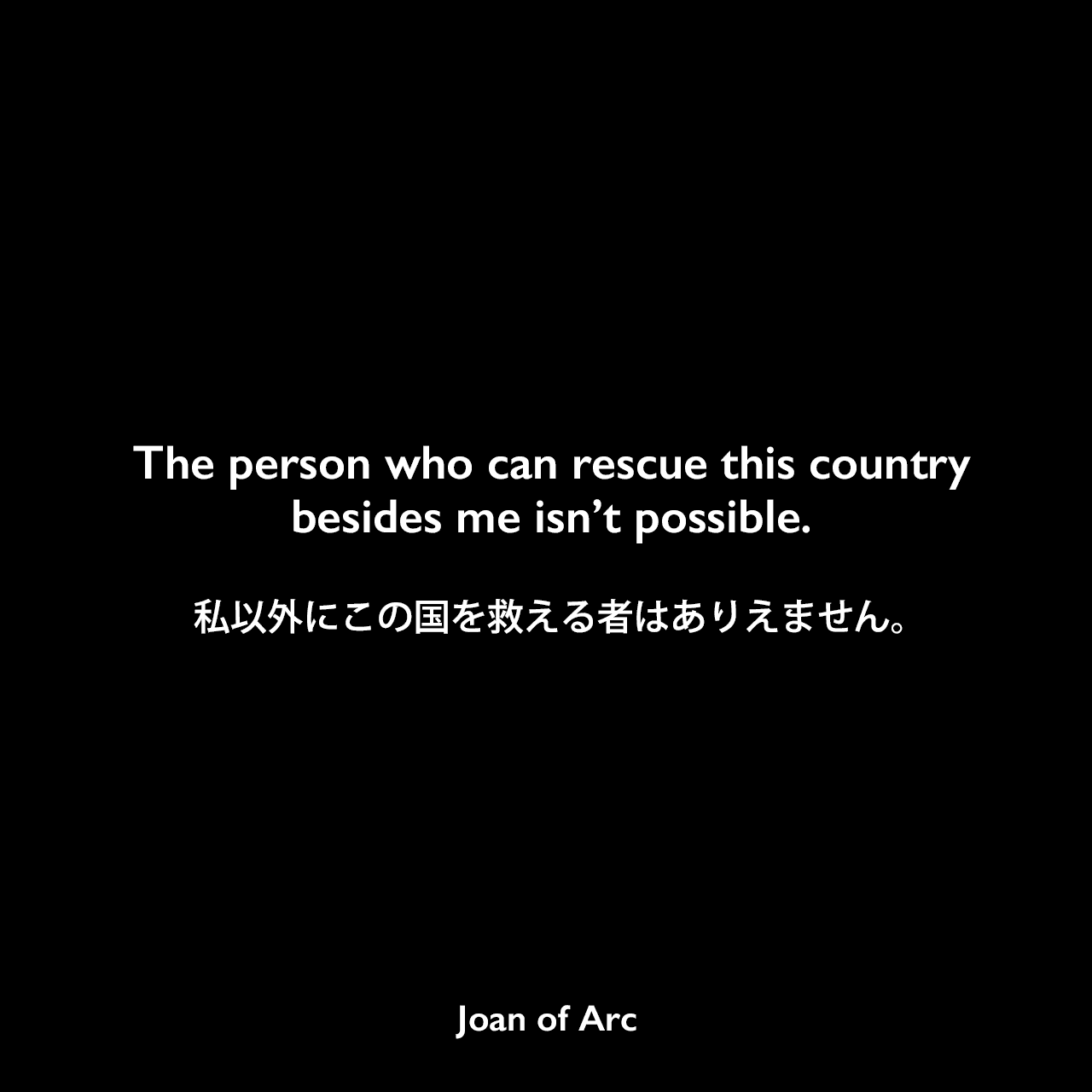 The person who can rescue this country besides me isn't possible.私以外にこの国を救える者はありえません。Joan of Arc