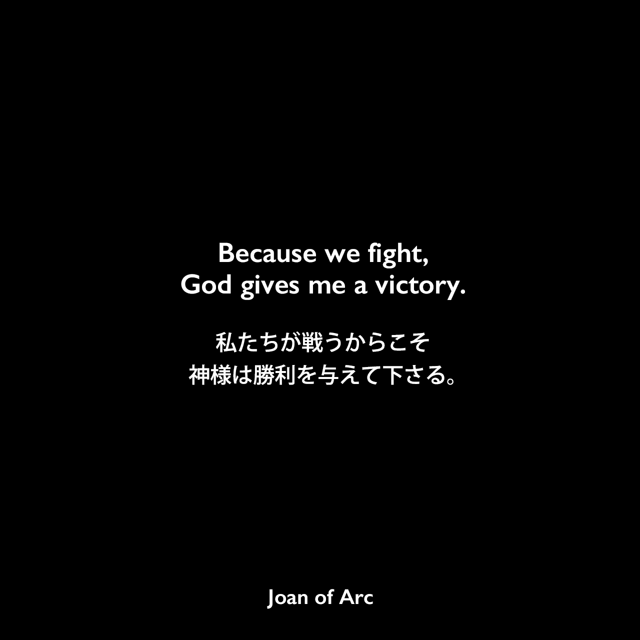 Because we fight, God gives me a victory.私たちが戦うからこそ、神様は勝利を与えて下さる。Joan of Arc