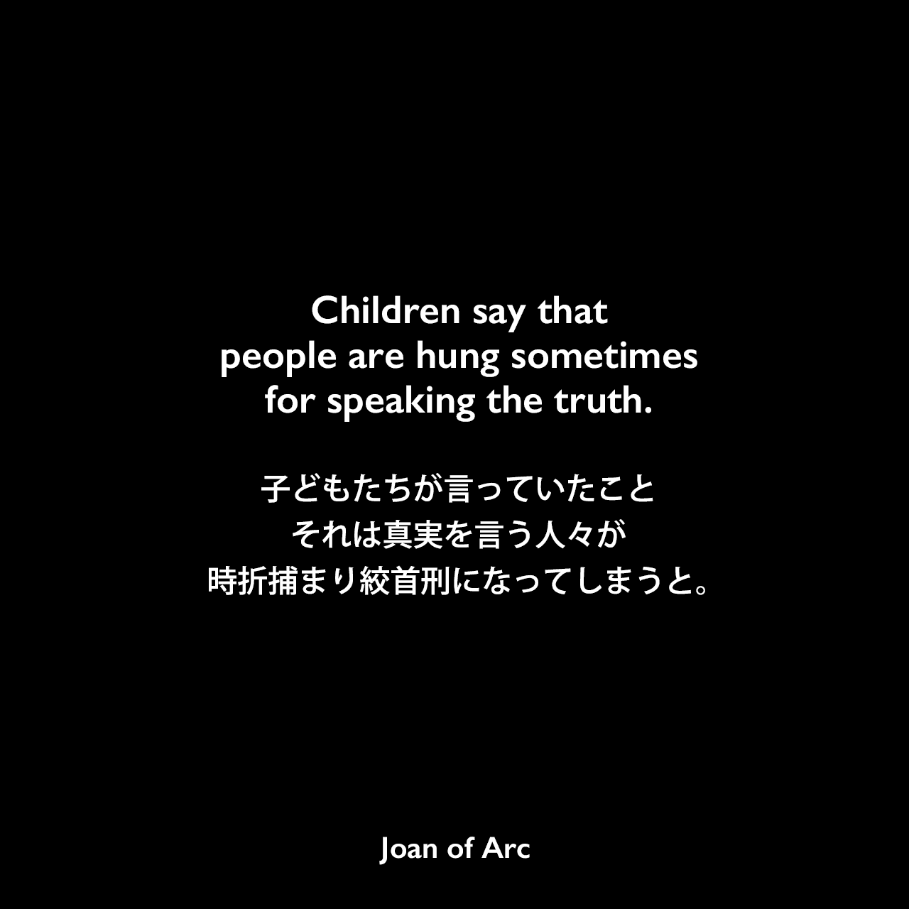 Children say that people are hung sometimes for speaking the truth.子どもたちが言っていたこと、それは真実を言う人々が時折捕まり絞首刑になってしまうと。- ジャンヌ・ダルクの公判記録よりJoan of Arc