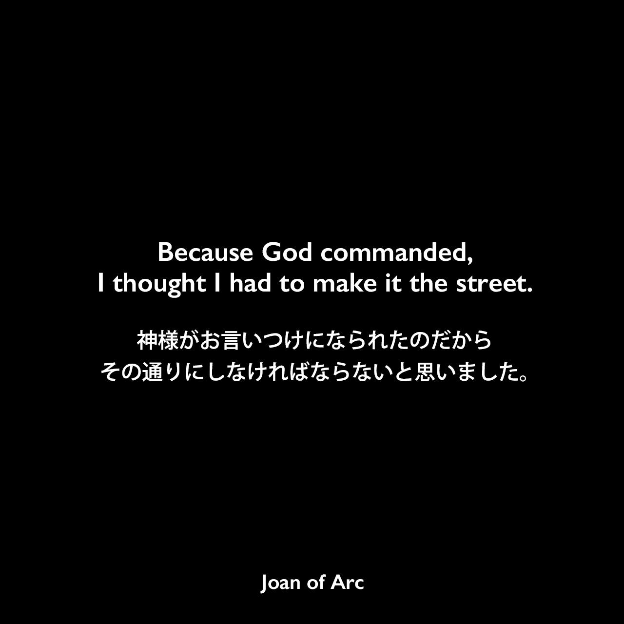 Because God commanded, I thought I had to make it the street.神様がお言いつけになられたのだから、その通りにしなければならないと思いました。Joan of Arc