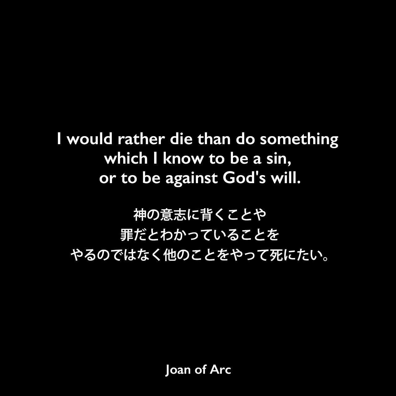 I would rather die than do something which I know to be a sin, or to be against God's will.神の意志に背くことや罪だとわかっていることをやるのではなく他のことをやって死にたい。Joan of Arc