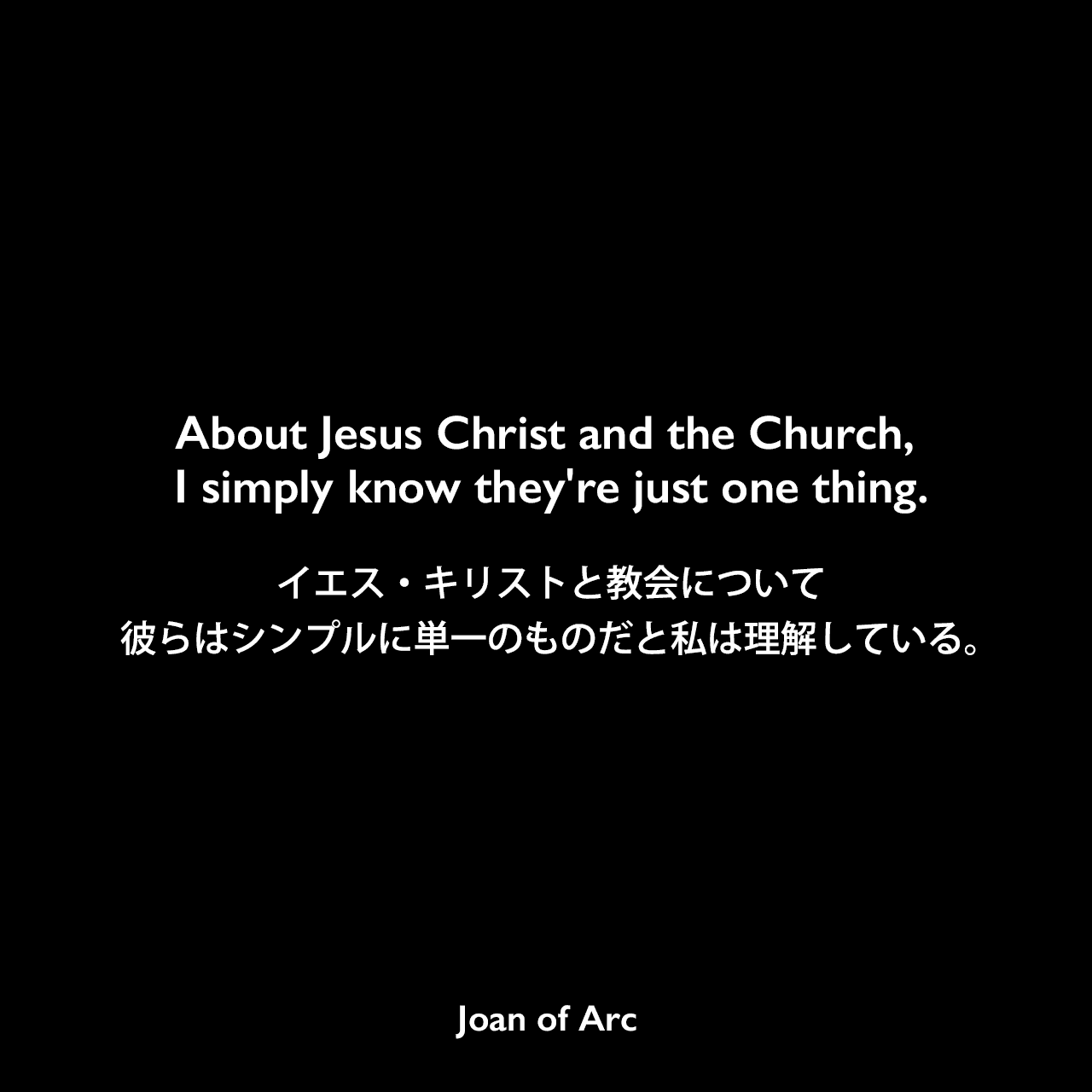 About Jesus Christ and the Church, I simply know they're just one thing.イエス・キリストと教会について、彼らはシンプルに単一のものだと私は理解している。- ジャンヌ・ダルクの公判記録よりJoan of Arc