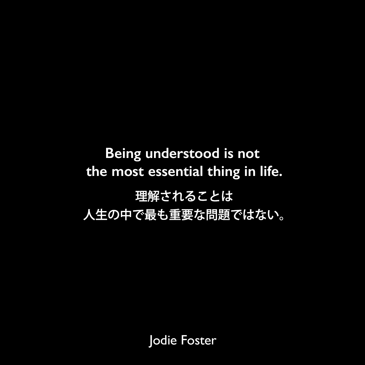 Being understood is not the most essential thing in life.理解されることは、人生の中で最も重要な問題ではない。Jodie Foster