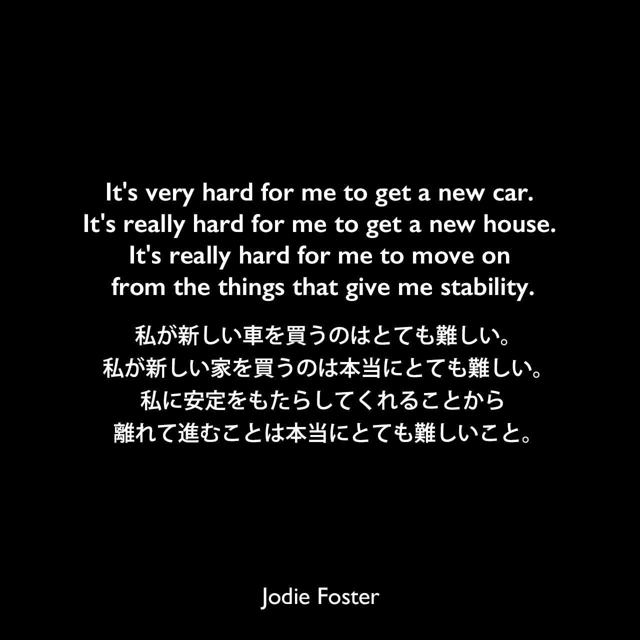 It's very hard for me to get a new car. It's really hard for me to get a new house. It's really hard for me to move on from the things that give me stability.私が新しい車を買うのはとても難しい。私が新しい家を買うのは本当にとても難しい。私に安定をもたらしてくれることから離れて進むことは本当にとても難しいこと。Jodie Foster