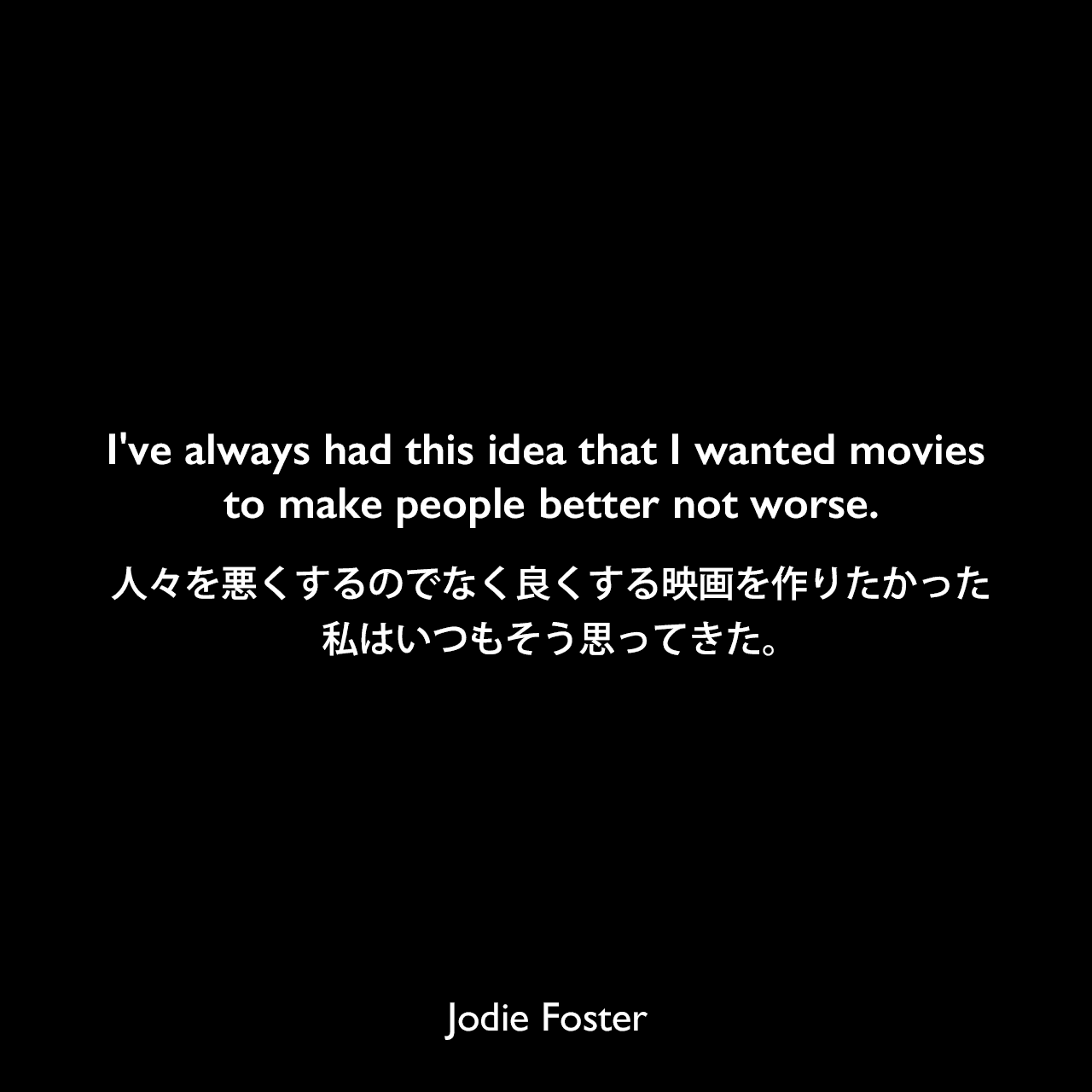 I've always had this idea that I wanted movies to make people better not worse.人々を悪くするのでなく良くする映画を作りたかった、私はいつもそう思ってきた。Jodie Foster