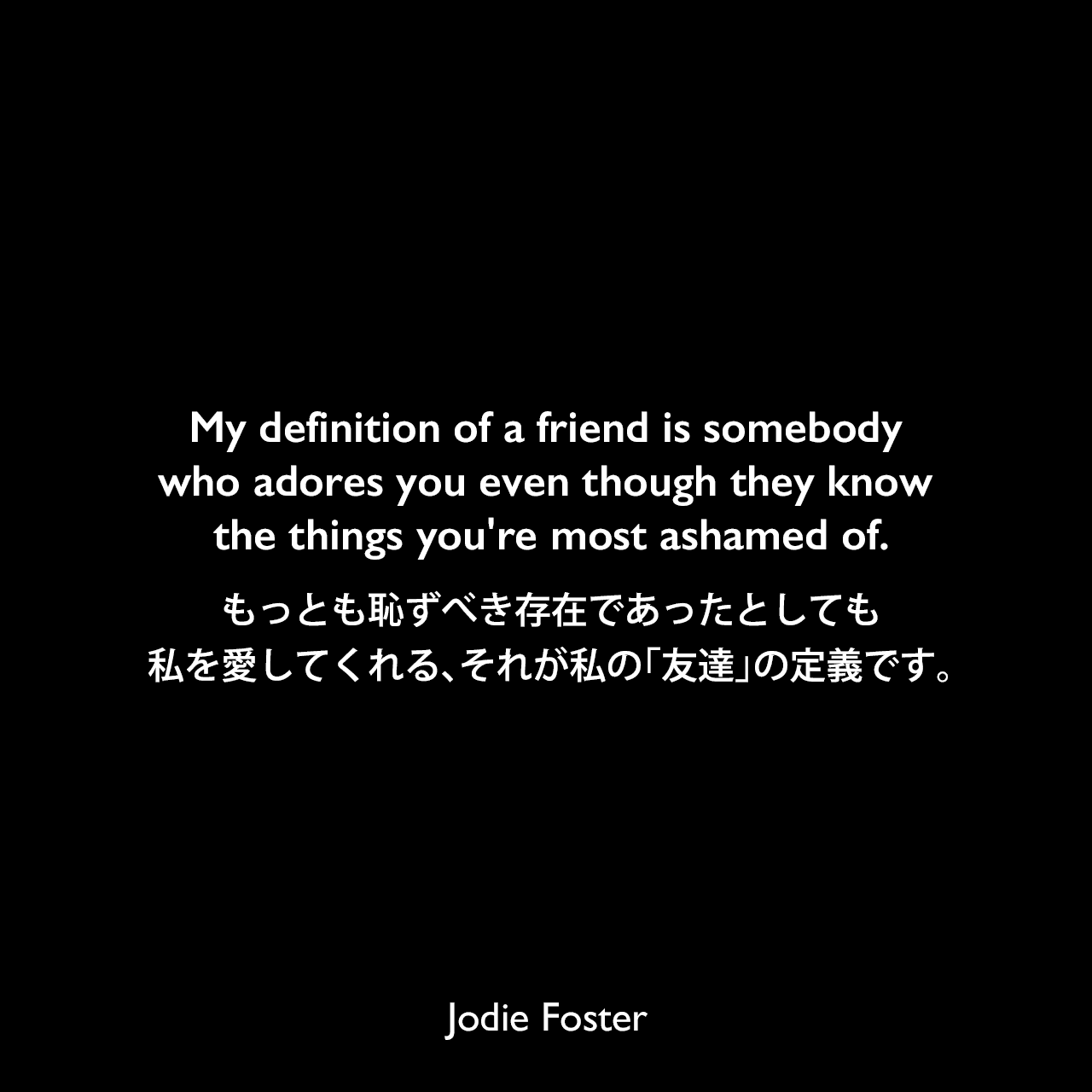 My definition of a friend is somebody who adores you even though they know the things you're most ashamed of.もっとも恥ずべき存在であったとしても私を愛してくれる、それが私の「友達」の定義です。