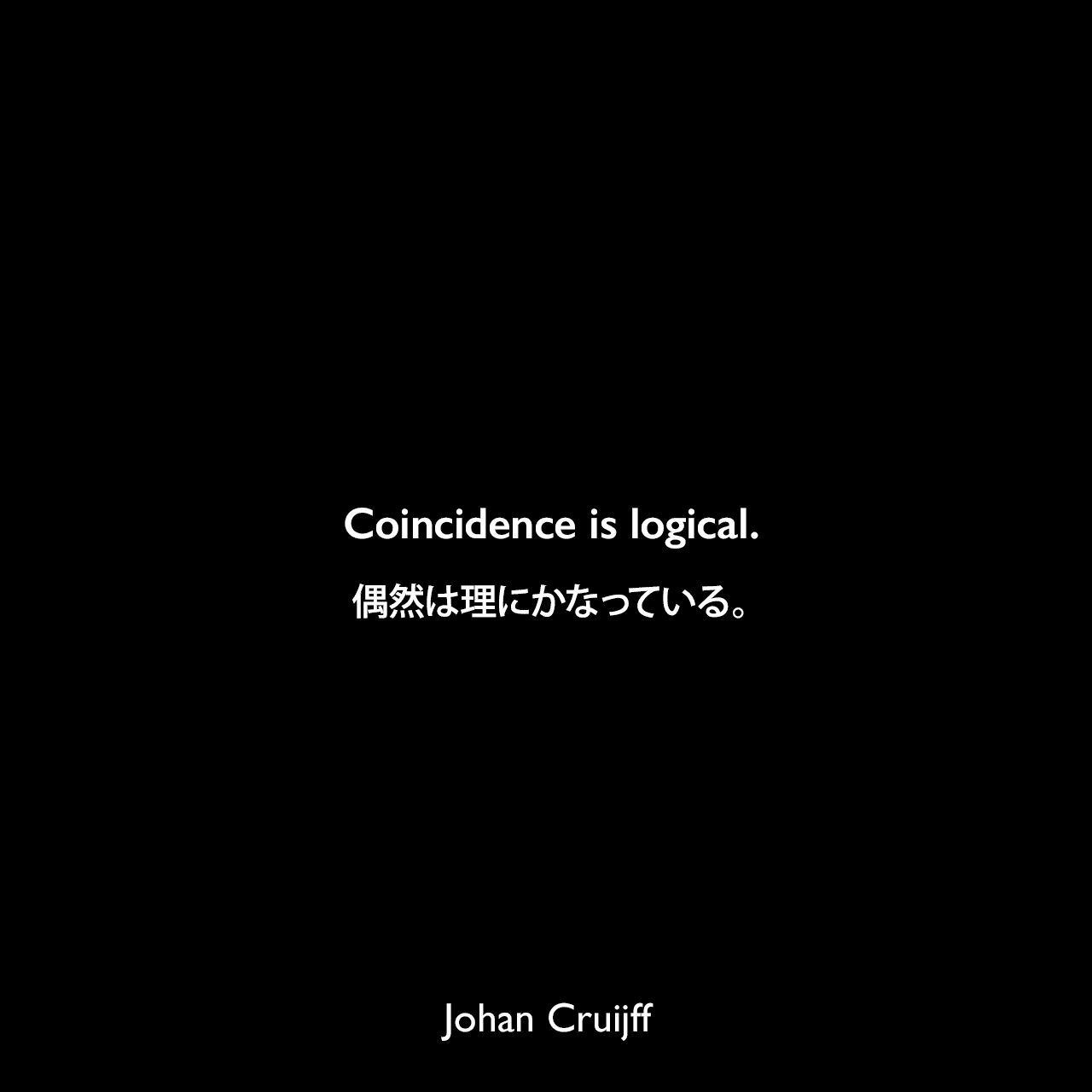 Coincidence is logical.偶然は理にかなっている。Johan Cruijff