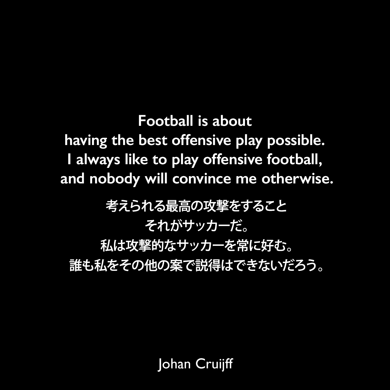 Football is about having the best offensive play possible. I always like to play offensive football, and nobody will convince me otherwise.考えられる最高の攻撃をすること、それがサッカーだ。私は攻撃的なサッカーを常に好む。誰も私をその他の案で説得はできないだろう。Johan Cruijff