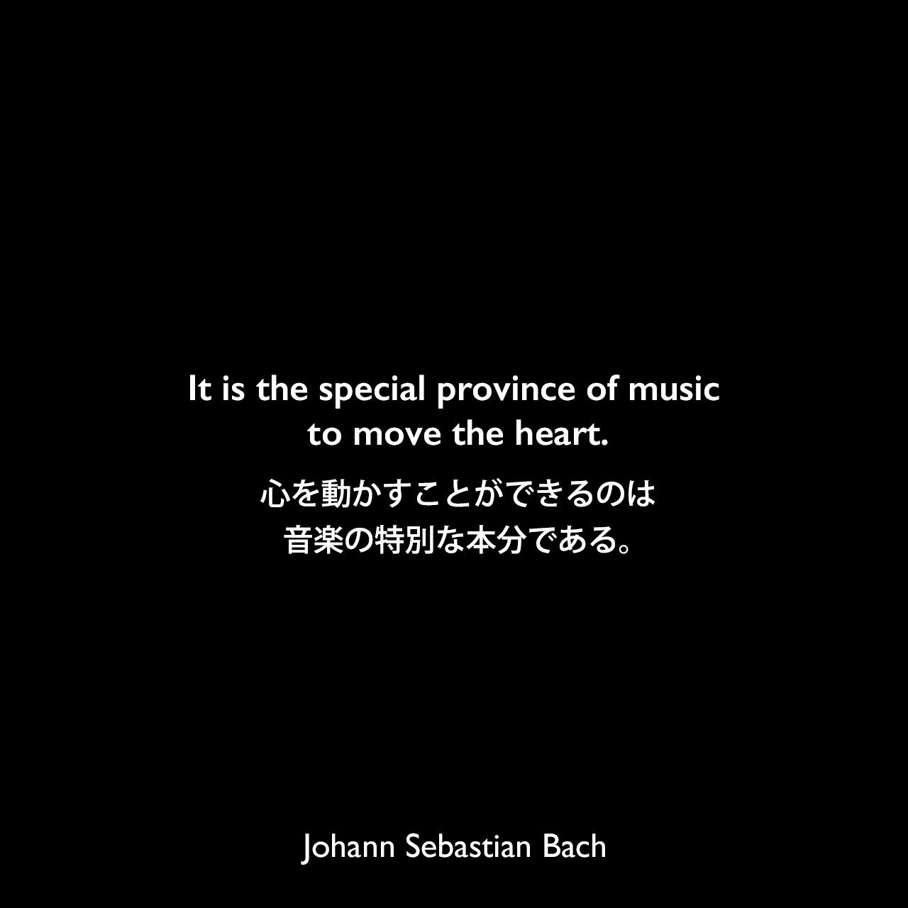 It is the special province of music to move the heart.心を動かすことができるのは、音楽の特別な本分である。Johann Sebastian Bach