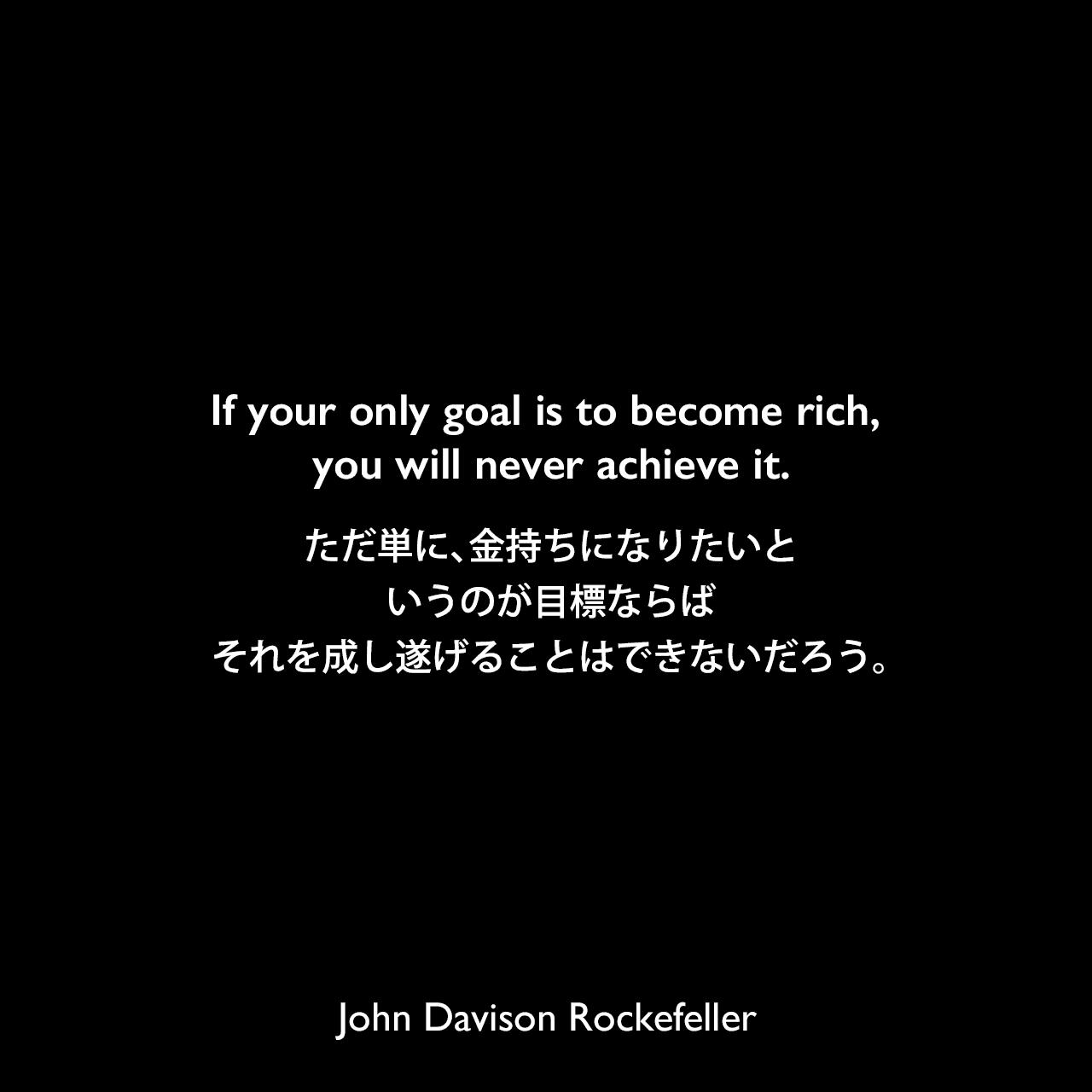 If your only goal is to become rich, you will never achieve it.ただ単に、金持ちになりたいというのが目標ならば、それを成し遂げることはできないだろう。John Davison Rockefeller
