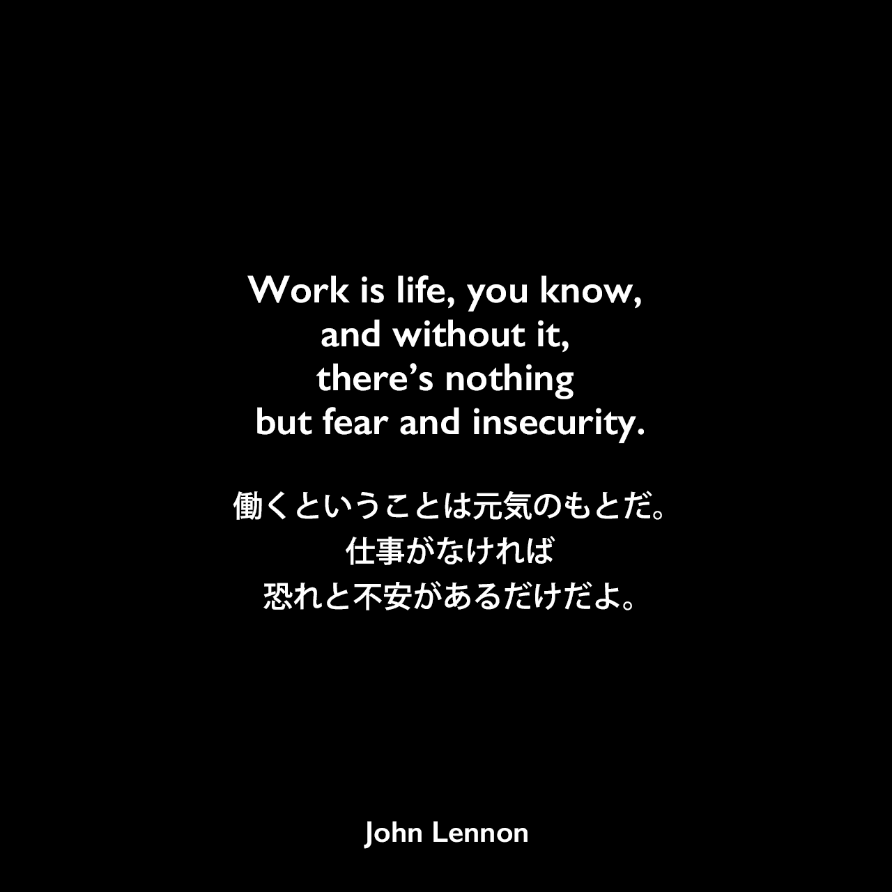 Work is life, you know, and without it, there's nothing but fear and insecurity.働くということは元気のもとだ。仕事がなければ恐れと不安があるだけだよ。John Lennon