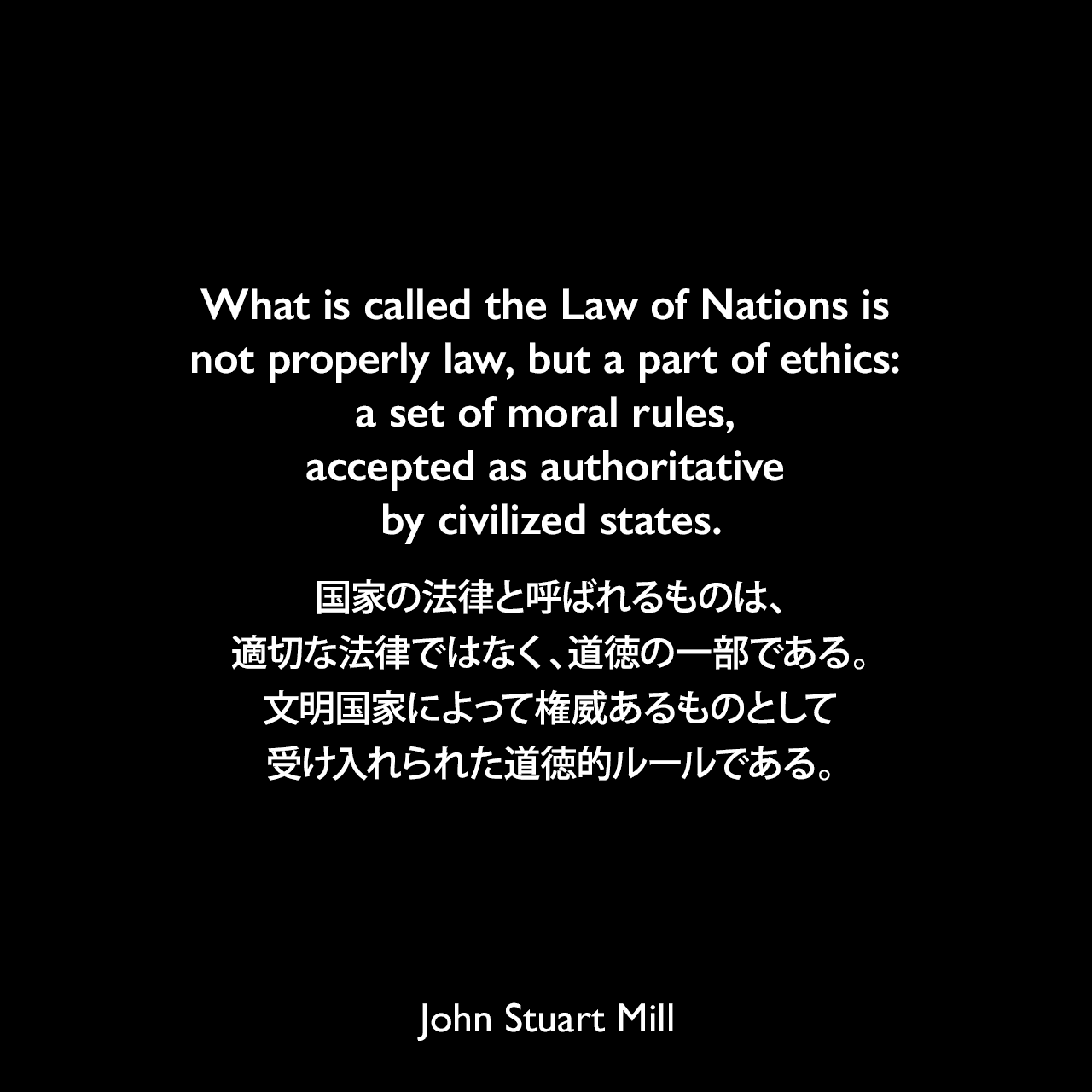 What is called the Law of Nations is not properly law, but a part of ethics: a set of moral rules, accepted as authoritative by civilized states.国家の法律と呼ばれるものは、適切な法律ではなく、道徳の一部である。文明国家によって権威あるものとして受け入れられた道徳的ルールである。- 1867年2月、セント・アンドリュース大学の学長就任演説よりJohn Stuart Mill