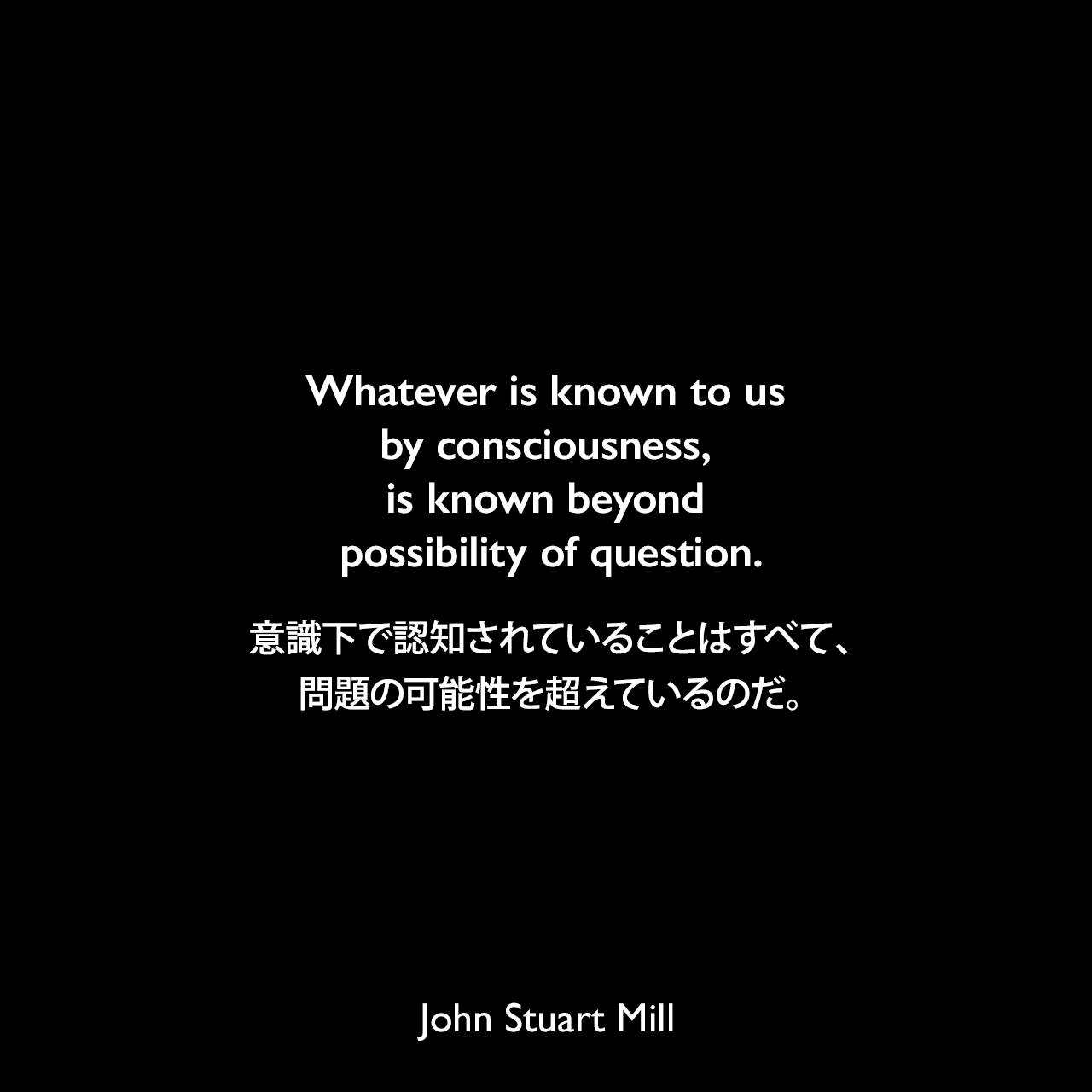 Whatever is known to us by consciousness, is known beyond possibility of question.意識下で認知されていることはすべて、問題の可能性を超えているのだ。- ジョン・スチュアート・ミルによる本「論理学体系 (A System of Logic, Ratiocinative and Inductive)」よりJohn Stuart Mill