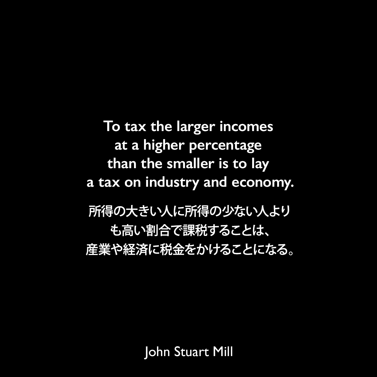 To tax the larger incomes at a higher percentage than the smaller is to lay a tax on industry and economy.所得の大きい人に所得の少ない人よりも高い割合で課税することは、産業や経済に税金をかけることになる。- ジョン・スチュアート・ミルによる本「Principles of Political Economy」よりJohn Stuart Mill