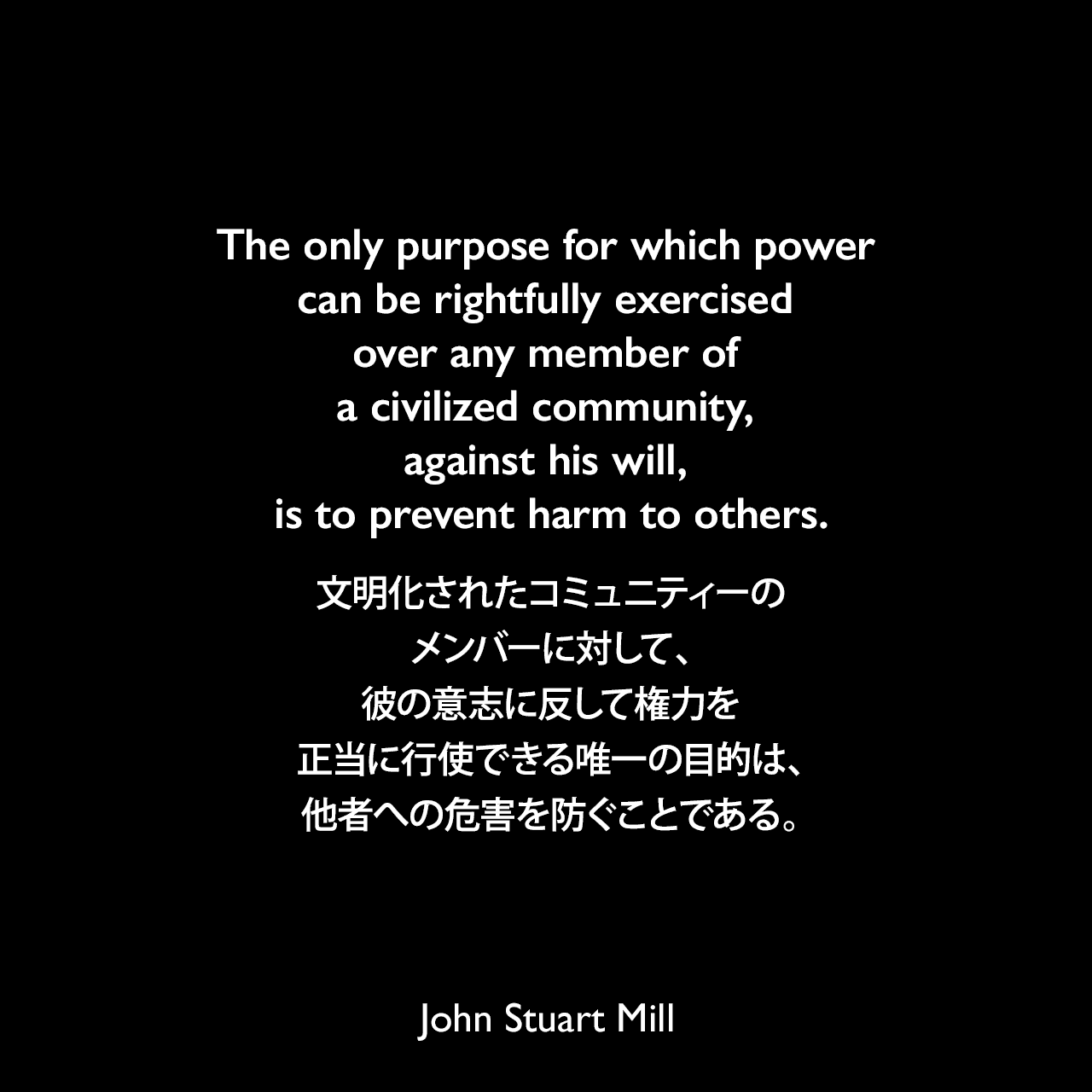 The only purpose for which power can be rightfully exercised over any member of a civilized community, against his will, is to prevent harm to others.文明化されたコミュニティーのメンバーに対して、彼の意志に反して権力を正当に行使できる唯一の目的は、他者への危害を防ぐことである。- ジョン・スチュアート・ミルによる本「自由論」よりJohn Stuart Mill