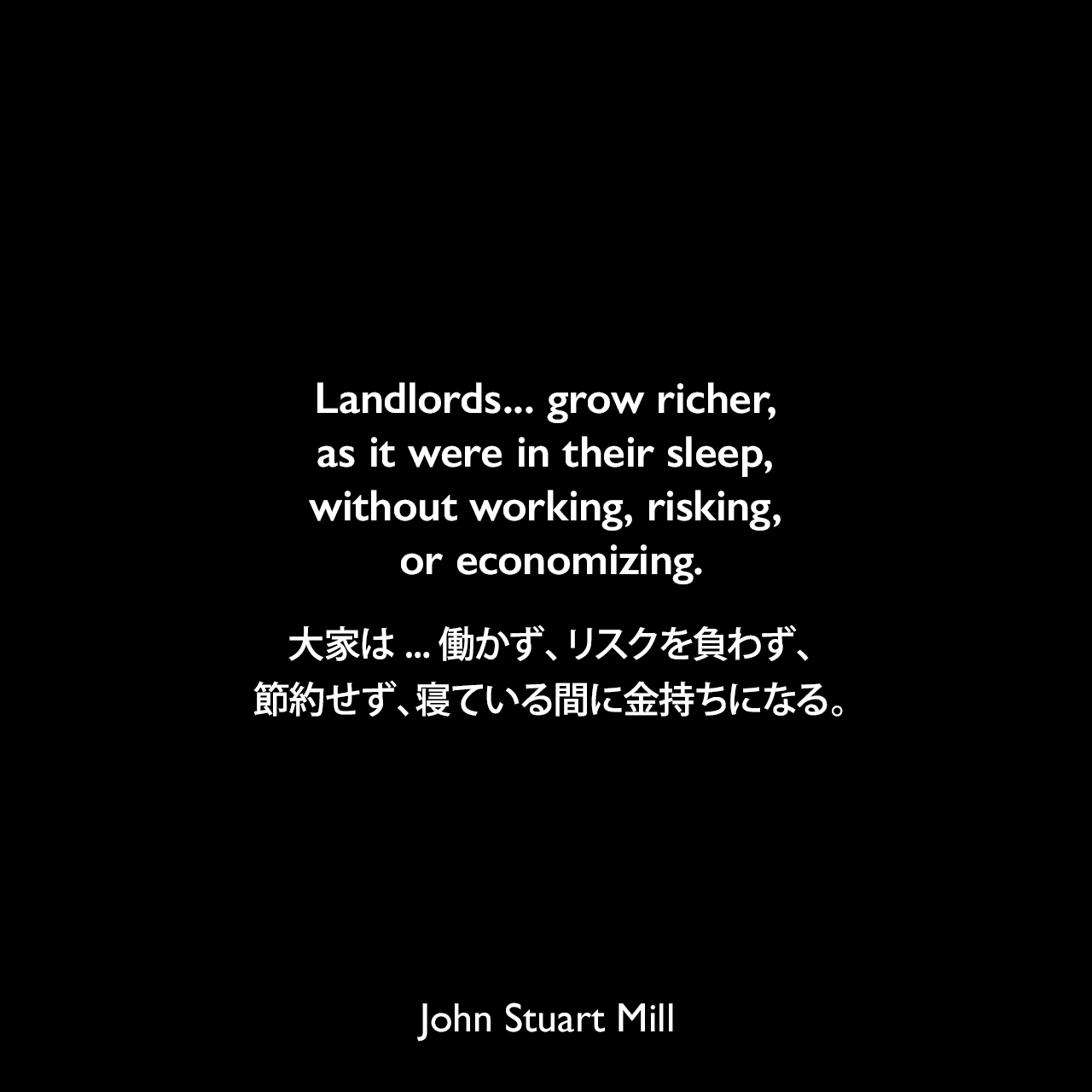 Landlords... grow richer, as it were in their sleep, without working, risking, or economizing.大家は...働かず、リスクを負わず、節約せず、寝ている間に金持ちになる。- ジョン・スチュアート・ミルによる本「Principles of Political Economy」よりJohn Stuart Mill
