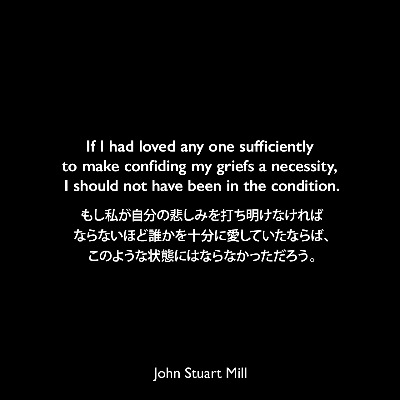 If I had loved any one sufficiently to make confiding my griefs a necessity, I should not have been in the condition.もし私が自分の悲しみを打ち明けなければならないほど誰かを十分に愛していたならば、このような状態にはならなかっただろう。- ジョン・スチュアート・ミルの自伝よりJohn Stuart Mill