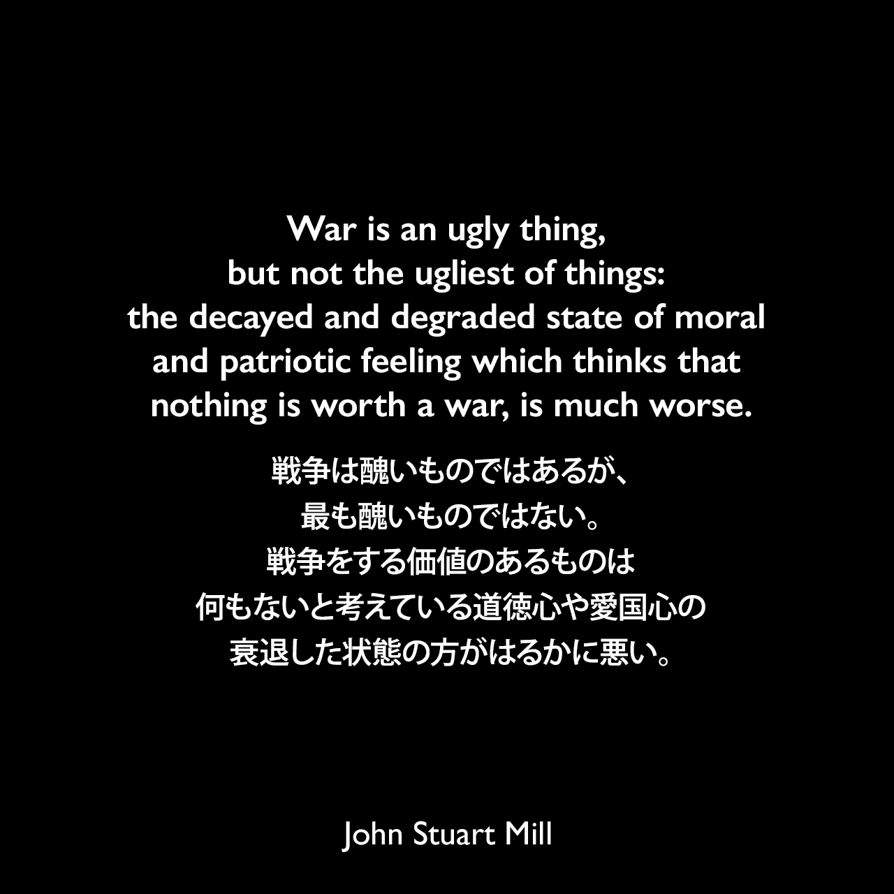 War is an ugly thing, but not the ugliest of things: the decayed and degraded state of moral and patriotic feeling which thinks that nothing is worth a war, is much worse.戦争は醜いものではあるが、最も醜いものではない。戦争をする価値のあるものは何もないと考えている道徳心や愛国心の衰退した状態の方がはるかに悪い。- 1862年2月、フレイザーズ・マガジン(Fraser's Magazine)よりJohn Stuart Mill