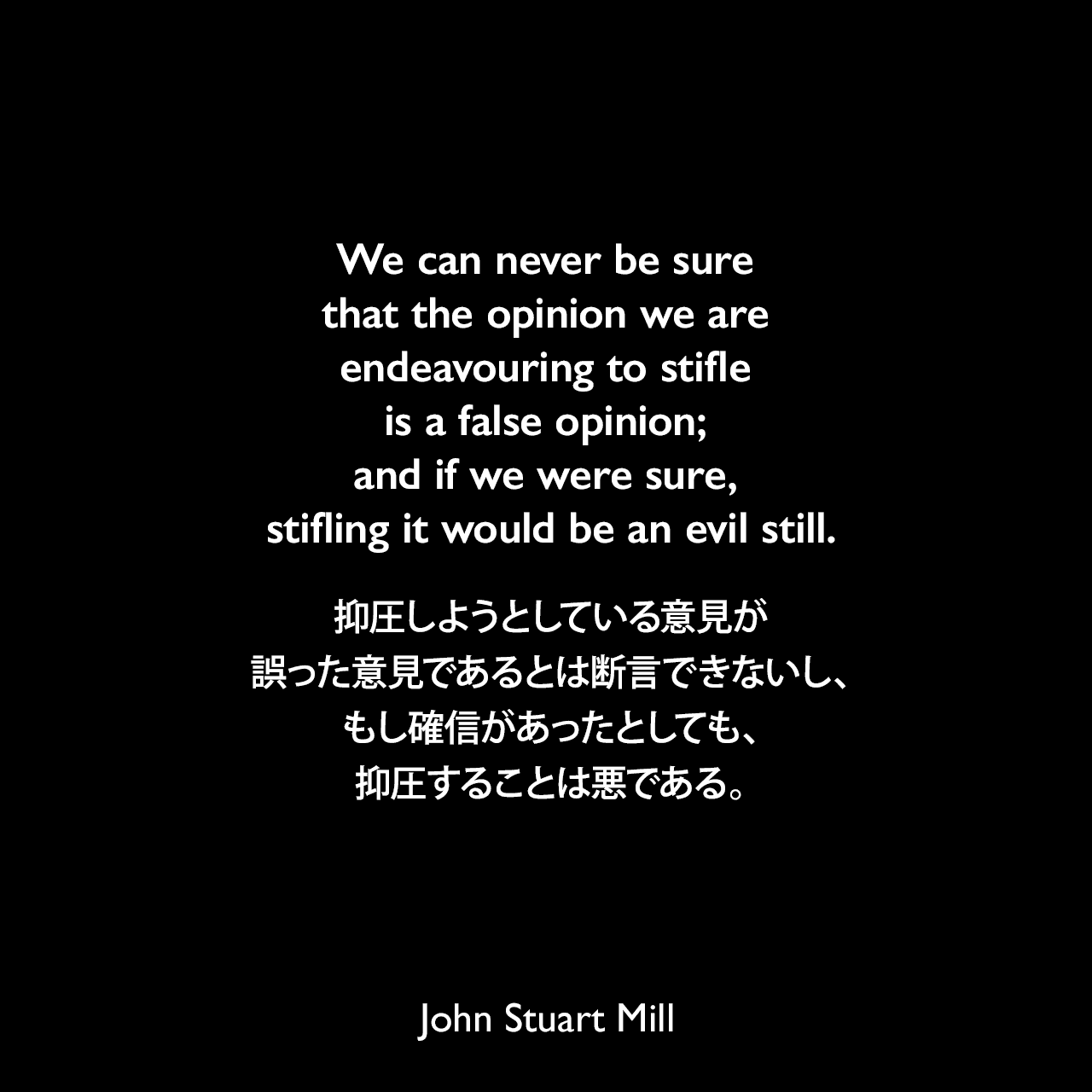 We can never be sure that the opinion we are endeavouring to stifle is a false opinion; and if we were sure, stifling it would be an evil still.抑圧しようとしている意見が誤った意見であるとは断言できないし、もし確信があったとしても、抑圧することは悪である。- ジョン・スチュアート・ミルによる本「自由論」よりJohn Stuart Mill