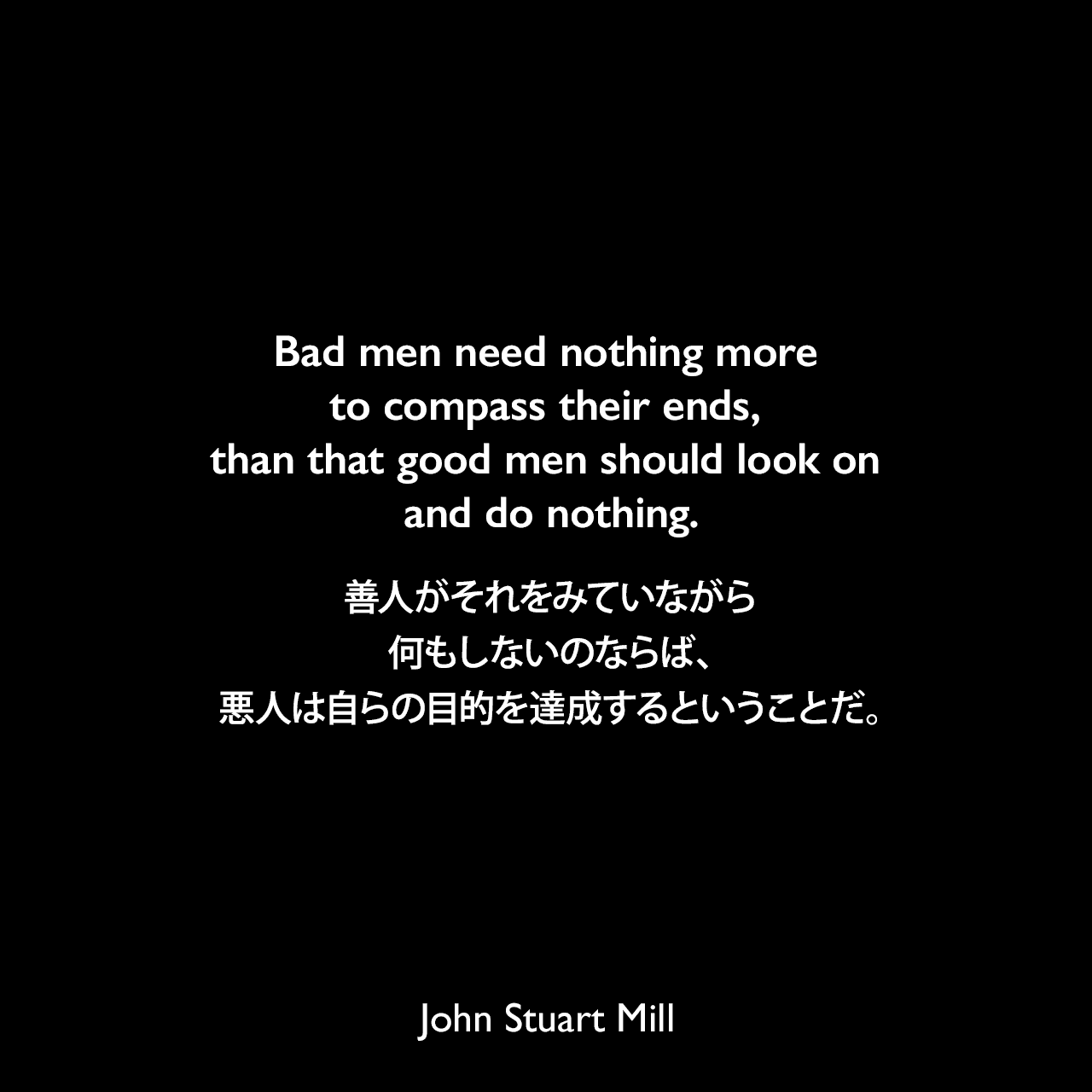 Bad men need nothing more to compass their ends, than that good men should look on and do nothing.善人がそれをみていながら何もしないのならば、悪人は自らの目的を達成するということだ。- 1867年2月、セント・アンドリュース大学の学長就任演説よりJohn Stuart Mill