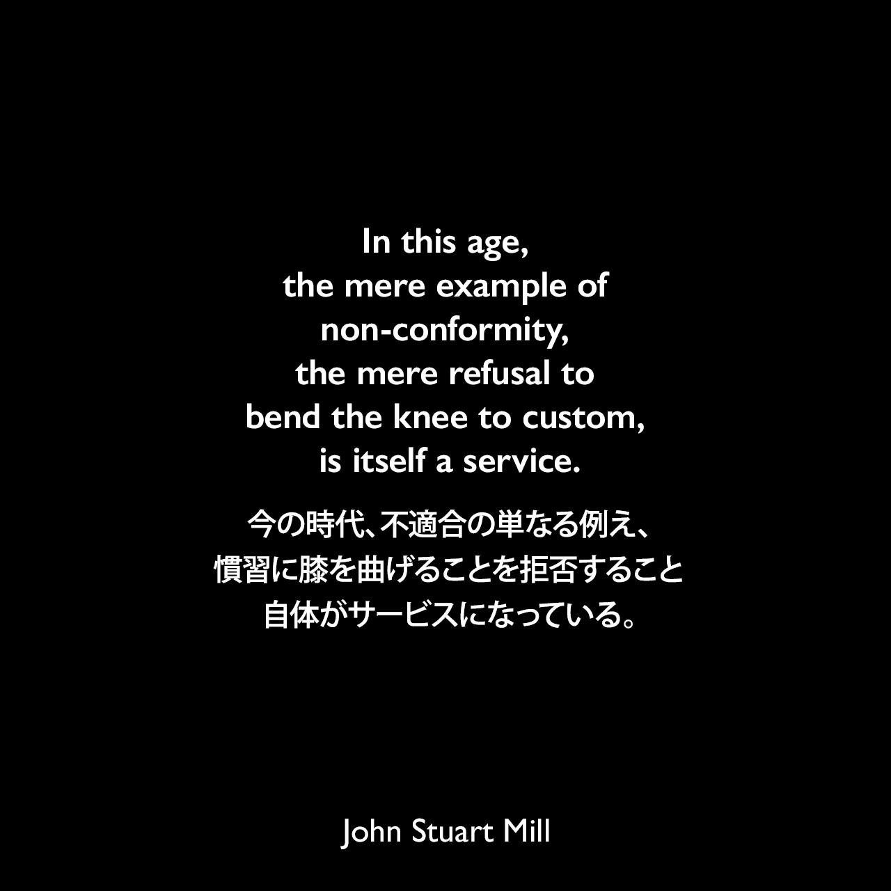 In this age, the mere example of non-conformity, the mere refusal to bend the knee to custom, is itself a service.今の時代、不適合の単なる例え、慣習に膝を曲げることを拒否すること自体がサービスになっている。- ジョン・スチュアート・ミルによる本「自由論」よりJohn Stuart Mill