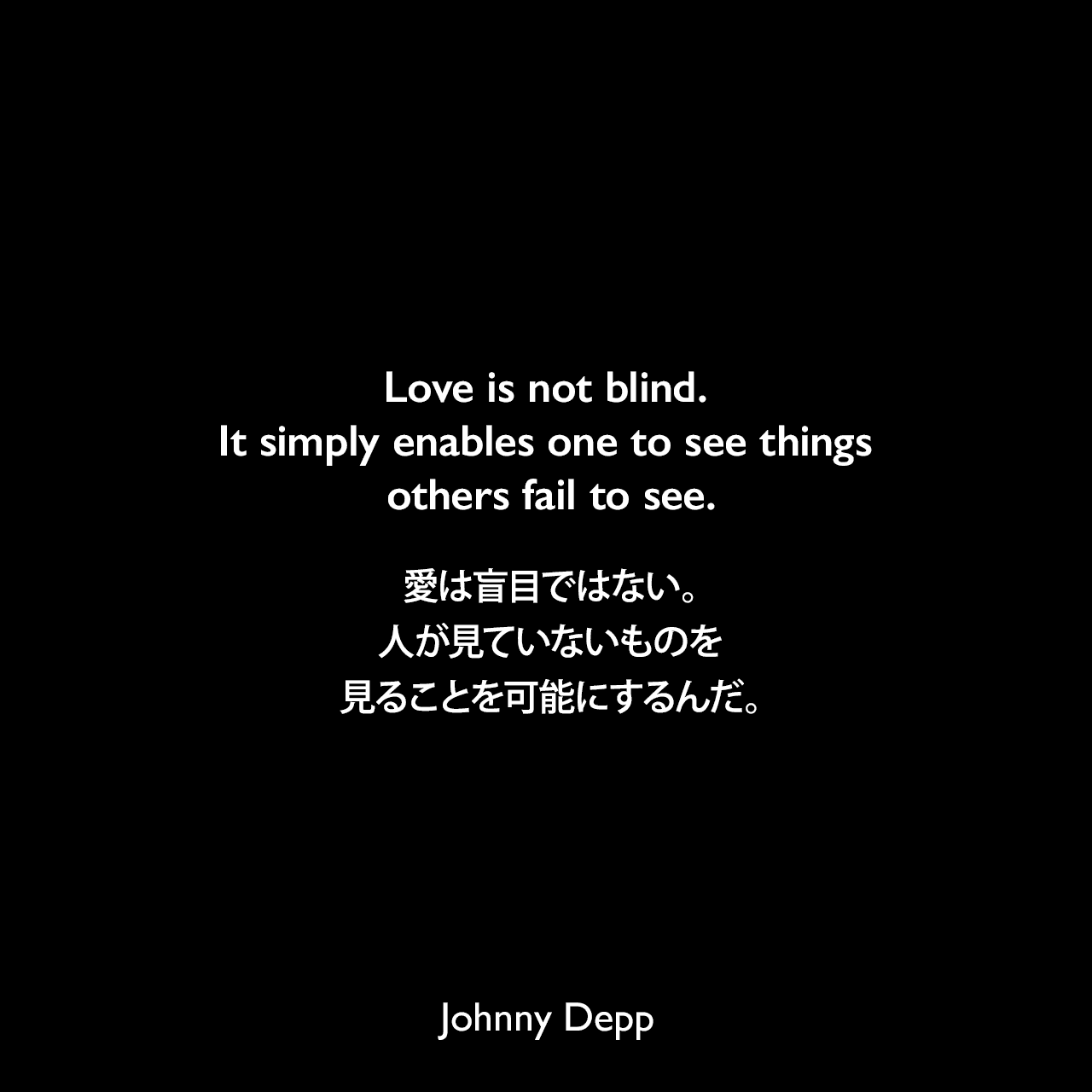 Love is not blind. It simply enables one to see things others fail to see.愛は盲目ではない。人が見ていないものを見ることを可能にするんだ。Johnny Depp