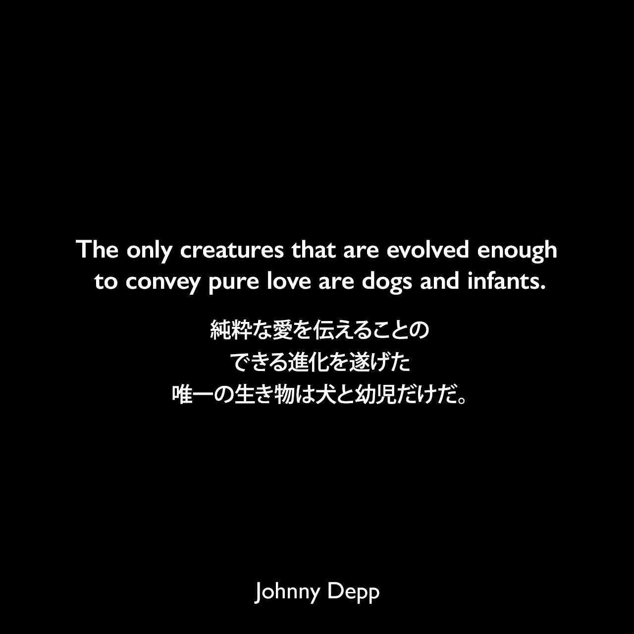 The only creatures that are evolved enough to convey pure love are dogs and infants.純粋な愛を伝えることのできる進化を遂げた、唯一の生き物は犬と幼児だけだ。Johnny Depp