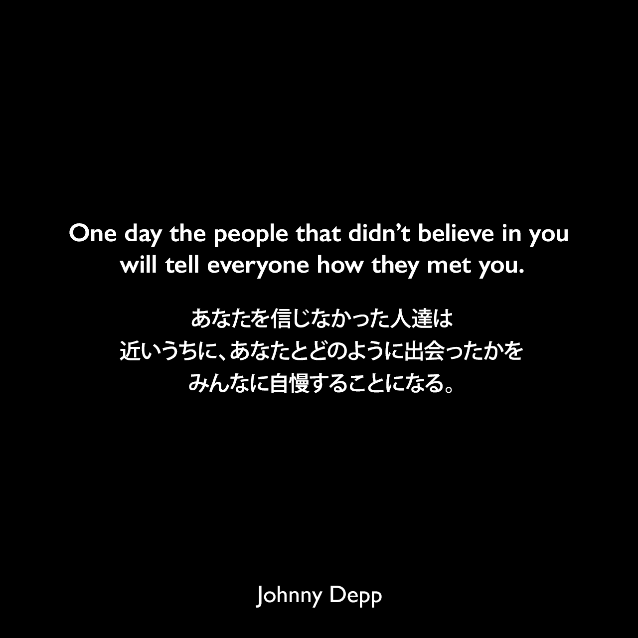 One day the people that didn't believe in you will tell everyone how they met you.あなたを信じなかった人達は、近いうちに、あなたとどのように出会ったかをみんなに自慢することになる。Johnny Depp