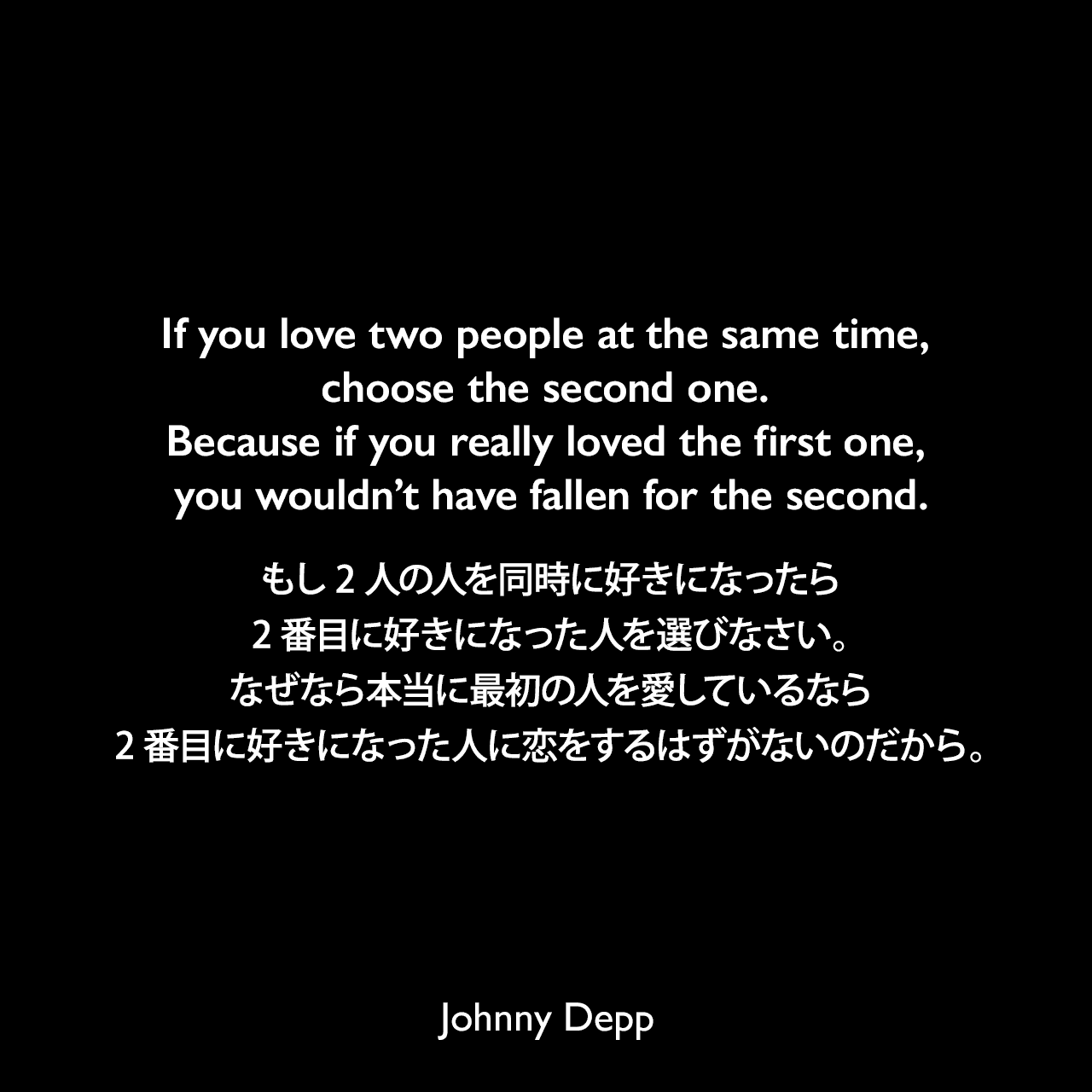 If you love two people at the same time, choose the second one. Because if you really loved the first one, you wouldn't have fallen for the second.もし2人の人を同時に好きになったら、2番目に好きになった人を選びなさい。なぜなら本当に最初の人を愛しているなら、2番目に好きになった人に恋をするはずがないのだから。Johnny Depp