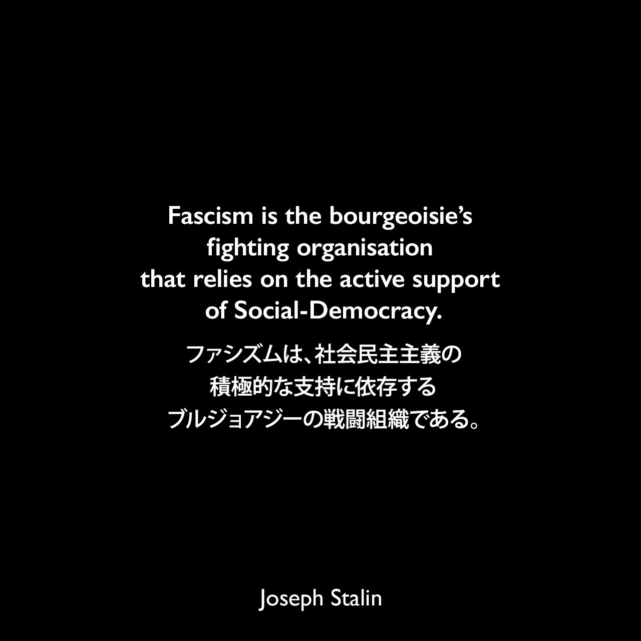 Fascism is the bourgeoisie's fighting organisation that relies on the active support of Social-Democracy.ファシズムは、社会民主主義の積極的な支持に依存するブルジョアジーの戦闘組織である。- 1924年1月〜11月 スターリンによるレポート「Concerning the International Situation」よりJoseph Stalin