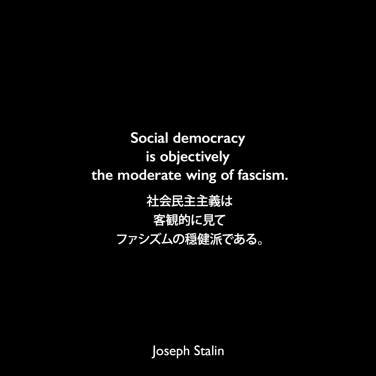 Social democracy is objectively the moderate wing of fascism.社会民主主義は客観的に見てファシズムの穏健派である。- 1924年1月〜11月 スターリンによるレポート「Concerning the International Situation」よりJoseph Stalin