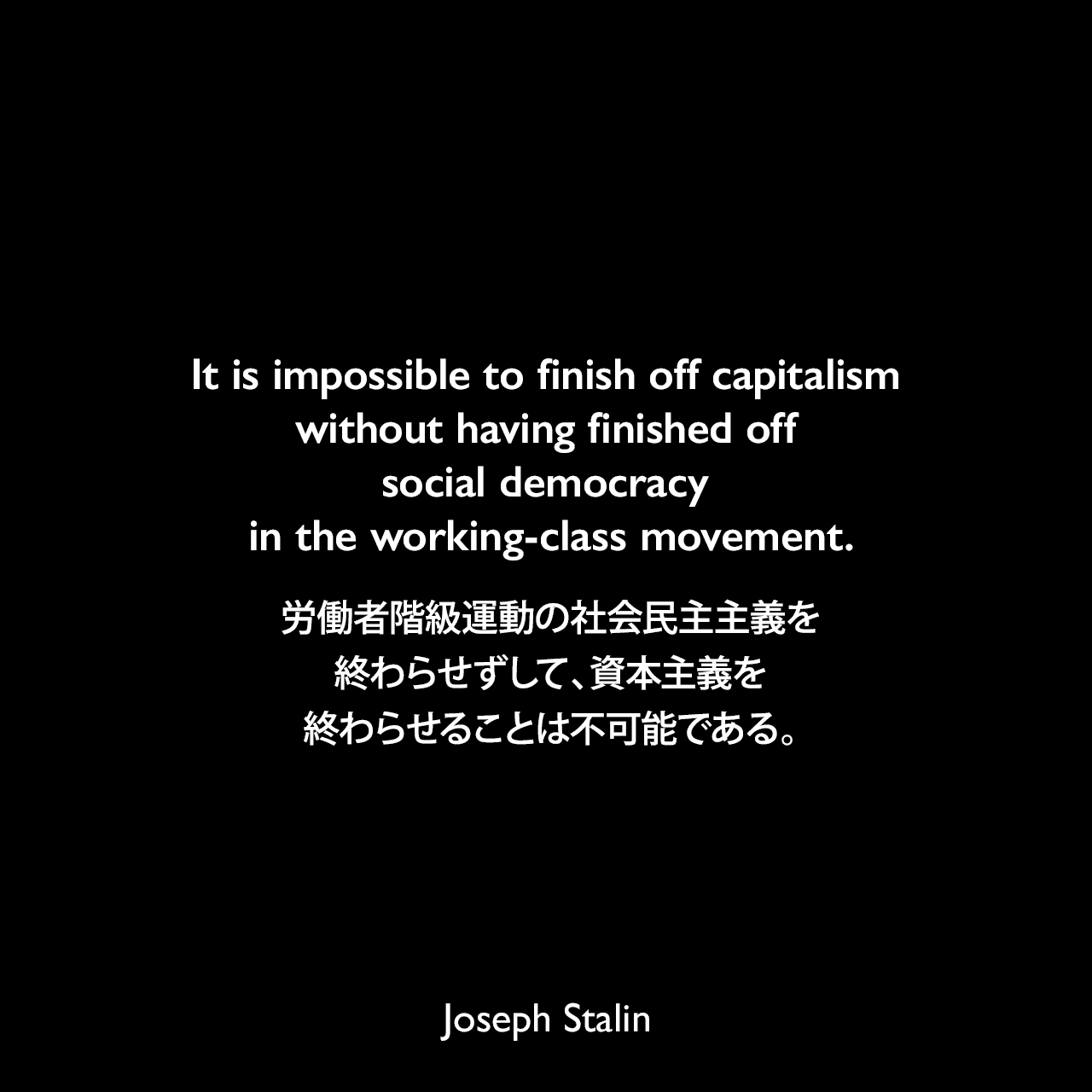It is impossible to finish off capitalism without having finished off social democracy in the working-class movement.労働者階級運動の社会民主主義を終わらせずして、資本主義を終わらせることは不可能である。Joseph Stalin