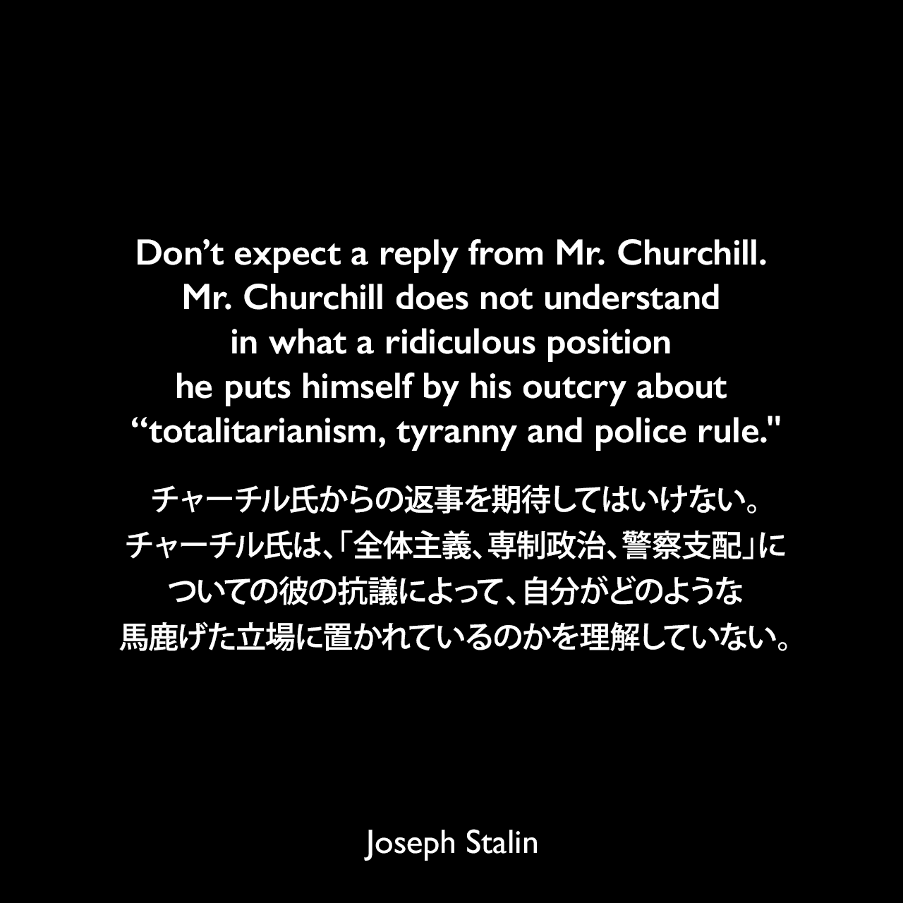 "Don't expect a reply from Mr. Churchill. Mr. Churchill does not understand in what a ridiculous position he puts himself by his outcry about ""totalitarianism, tyranny and police rule."
