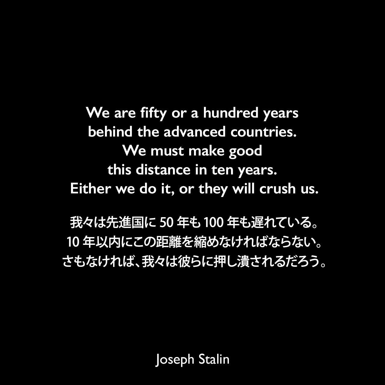 We are fifty or a hundred years behind the advanced countries. We must make good this distance in ten years. Either we do it, or they will crush us.我々は先進国に50年も100年も遅れている。10年以内にこの距離を縮めなければならない。さもなければ、我々は彼らに押し潰されるだろう。- 1931年2月4日のスターリンのスピーチ「The Tasks of Economic Executives」よりJoseph Stalin