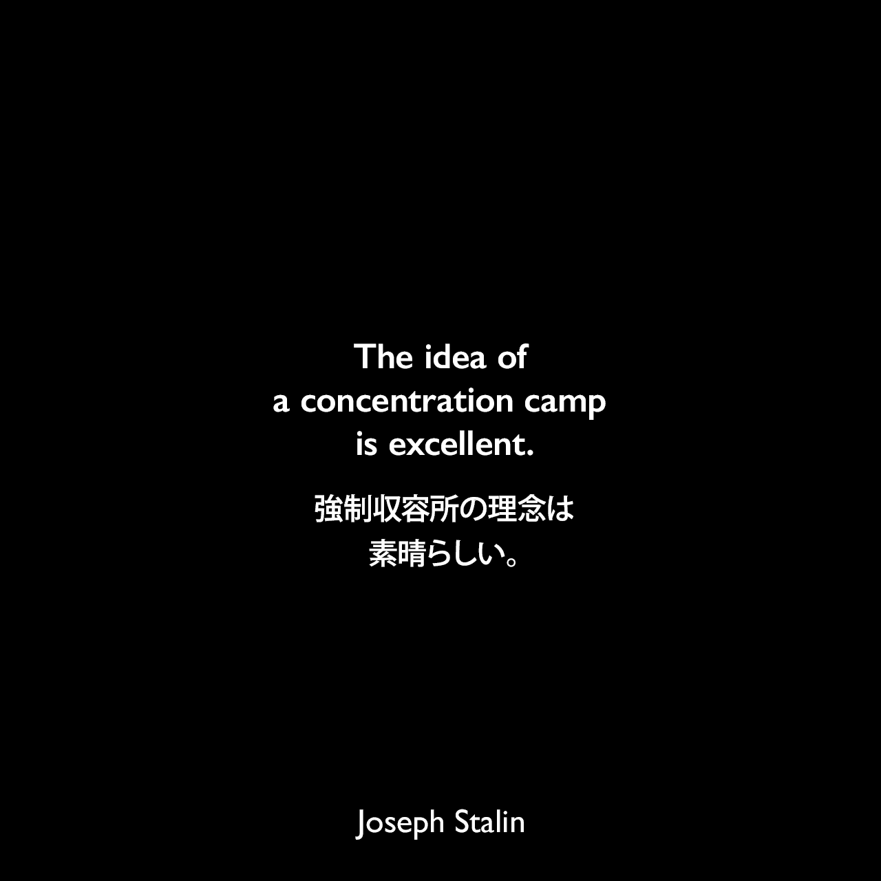 The idea of a concentration camp is excellent.強制収容所の理念は素晴らしい。Joseph Stalin