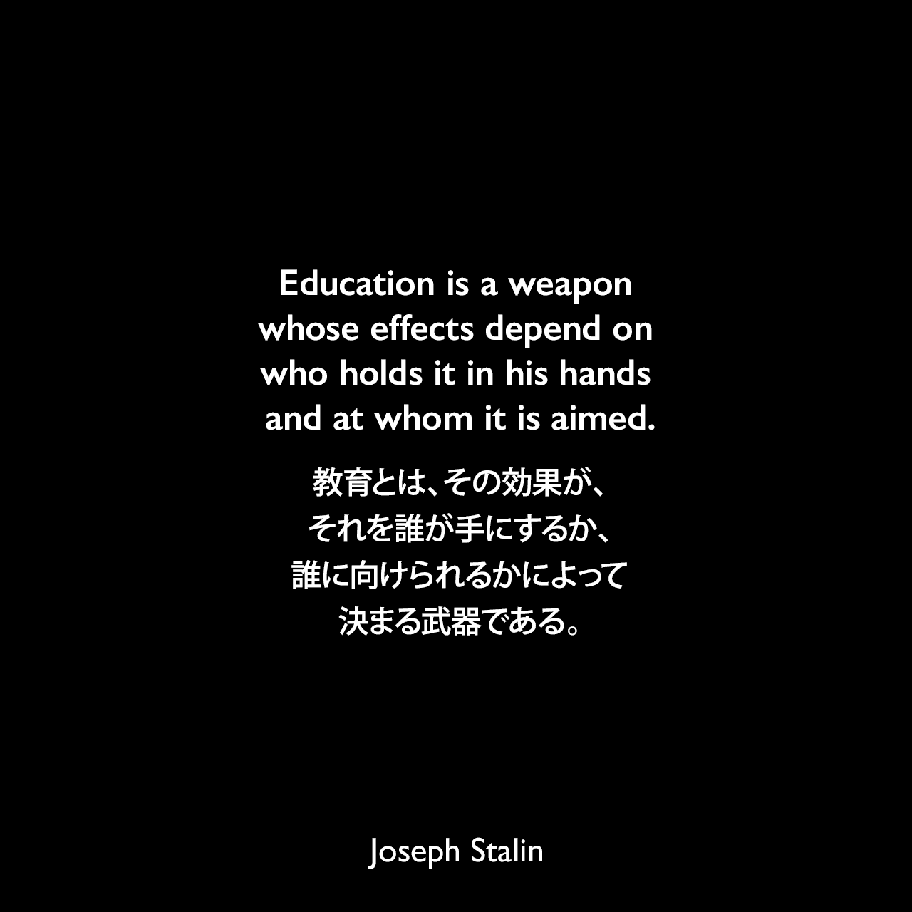 Education is a weapon whose effects depend on who holds it in his hands and at whom it is aimed.教育とは、その効果が、それを誰が手にするか、誰に向けられるかによって決まる武器である。- 1937年9月 H.G.ウェルズとのインタビューよりJoseph Stalin