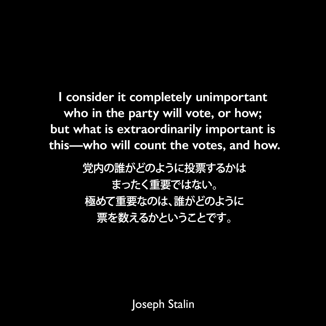 I consider it completely unimportant who in the party will vote, or how; but what is extraordinarily important is this—who will count the votes, and how.党内の誰がどのように投票するかはまったく重要ではない。極めて重要なのは、誰がどのように票を数えるかということです。- スターリンの元秘書 ボリス・バジャーノフの回顧録よりJoseph Stalin
