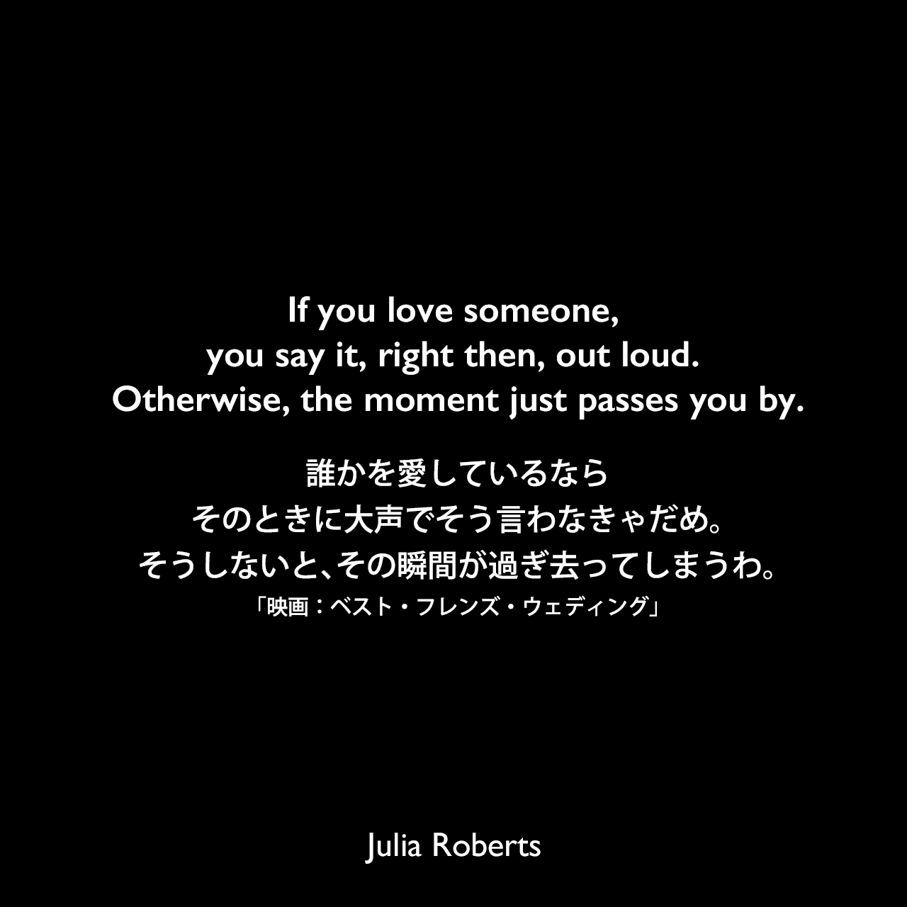 If you love someone, you say it, right then, out loud. Otherwise, the moment just passes you by.誰かを愛しているなら、そのときに大声でそう言わなきゃだめ。そうしないと、その瞬間が過ぎ去ってしまうわ。「映画:ベスト・フレンズ・ウェディング」Julia Roberts