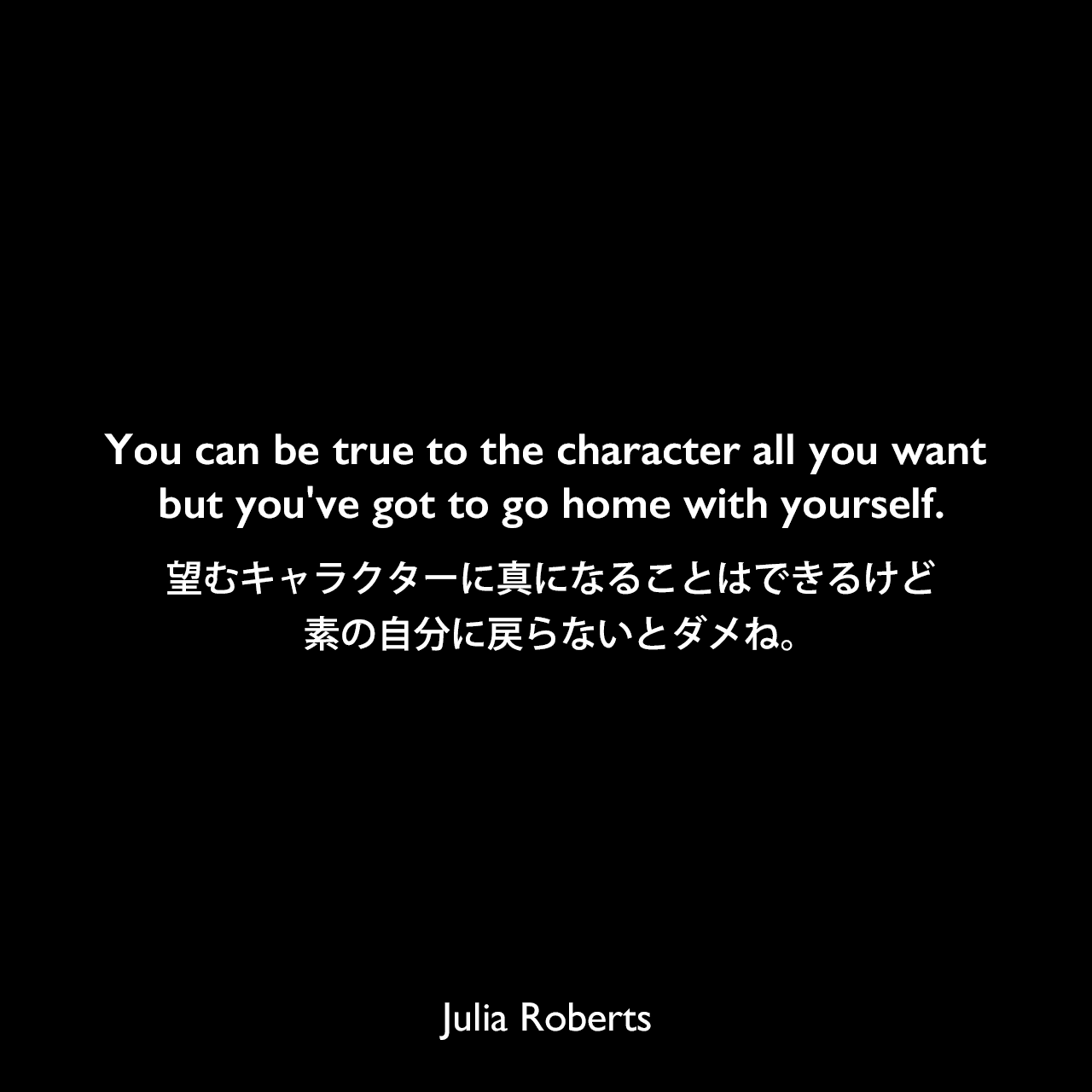 You can be true to the character all you want but you've got to go home with yourself.望むキャラクターに真になることはできるけど、素の自分に戻らないとダメね。Julia Roberts